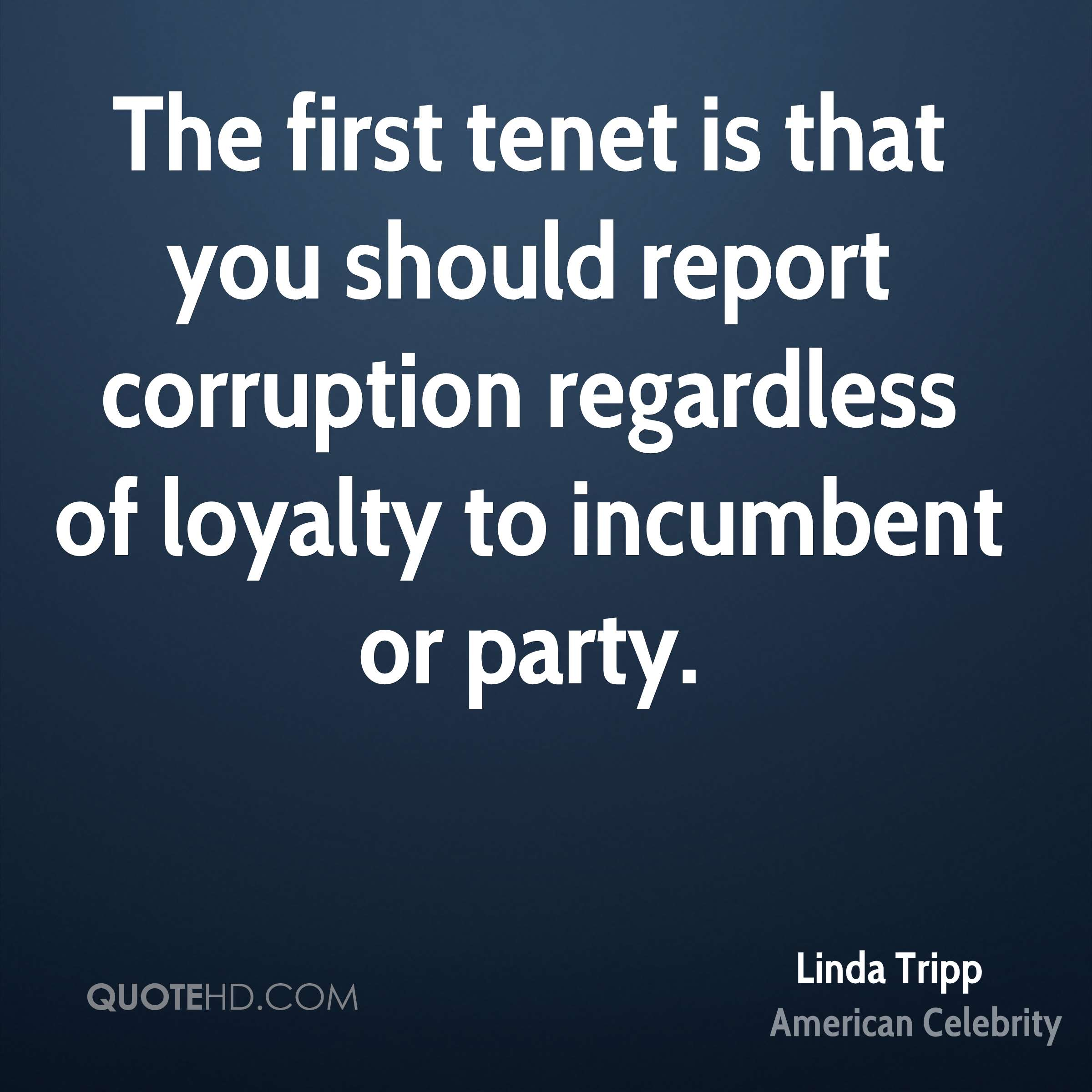 The first tenet is that you should report corruption regardless of loyalty to incumbent or party.