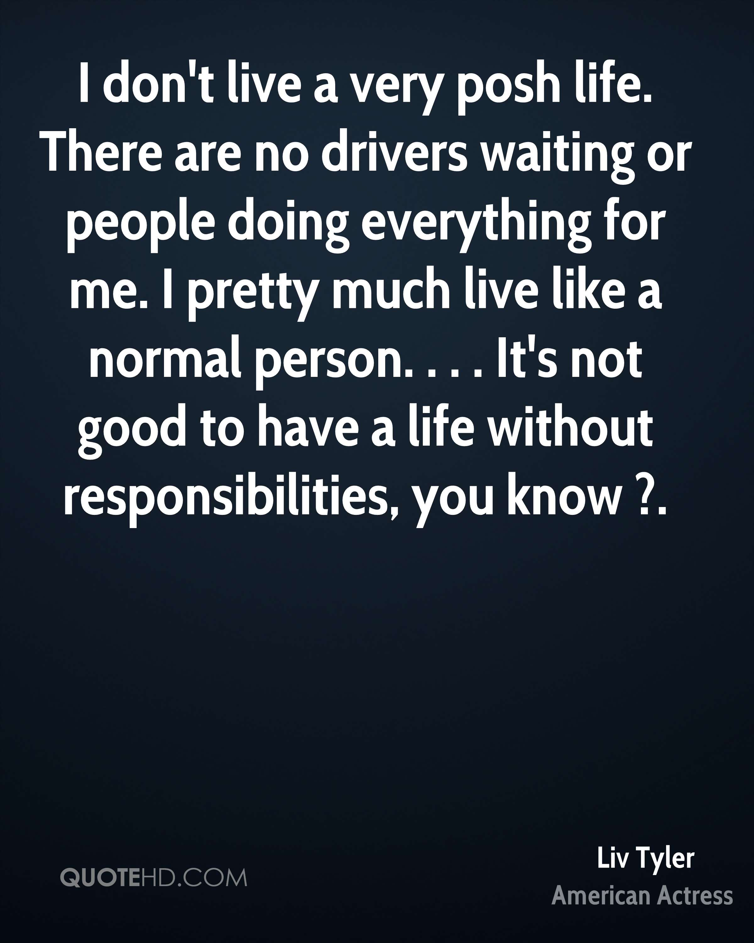 I don't live a very posh life. There are no drivers waiting or people doing everything for me. I pretty much live like a normal person. . . . It's not good to have a life without responsibilities, you know ?.