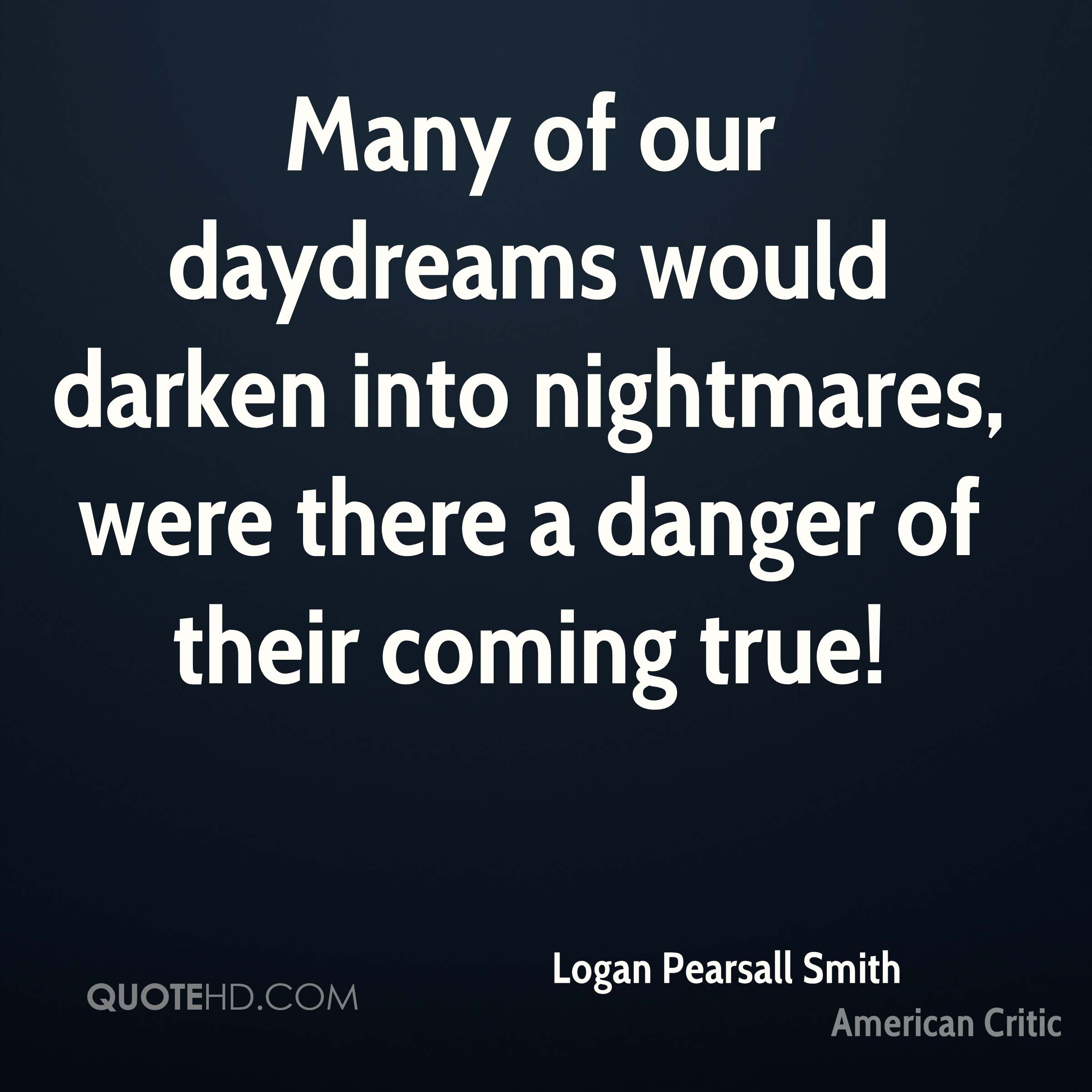 Many of our daydreams would darken into nightmares, were there a danger of their coming true!
