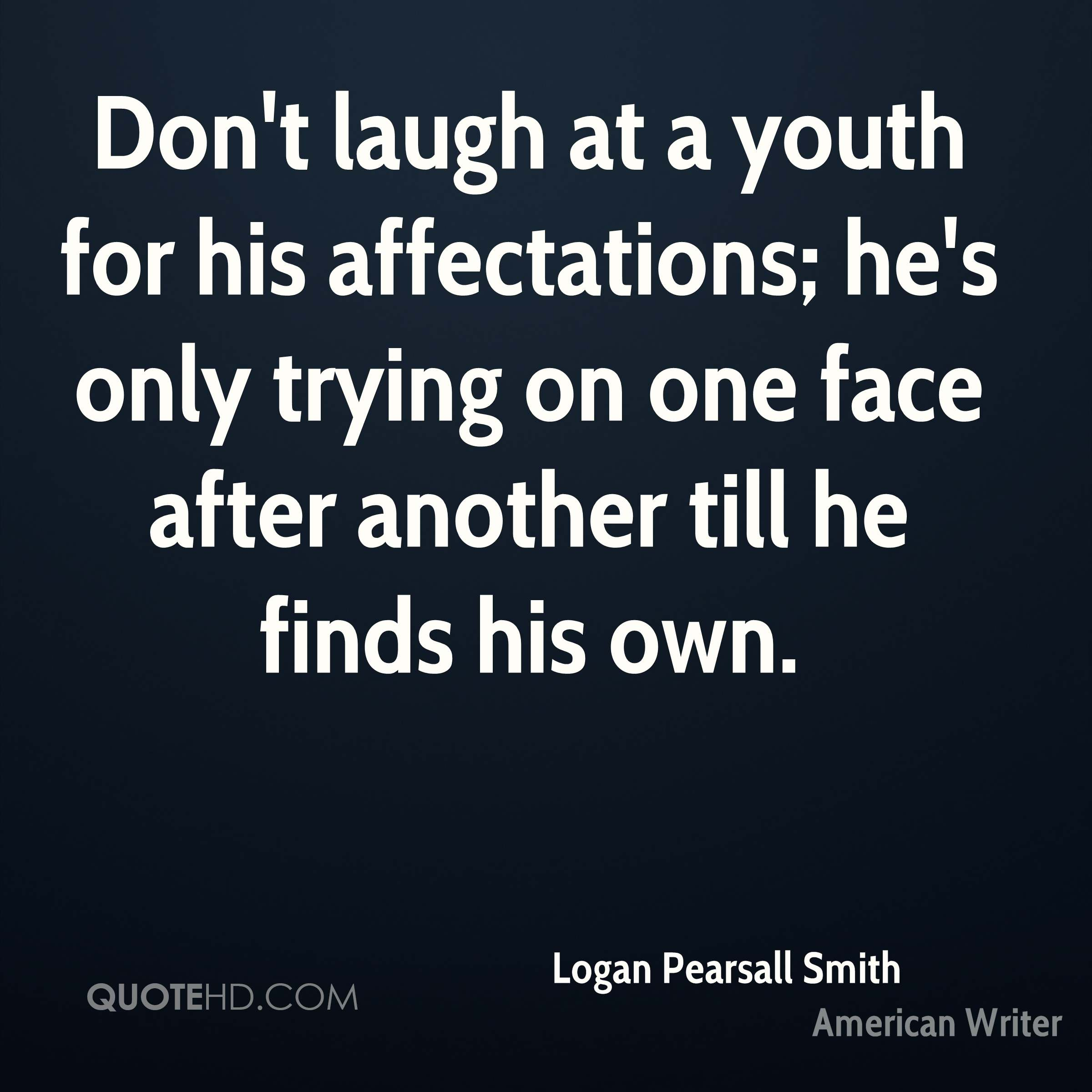 Don't laugh at a youth for his affectations; he's only trying on one face after another till he finds his own.