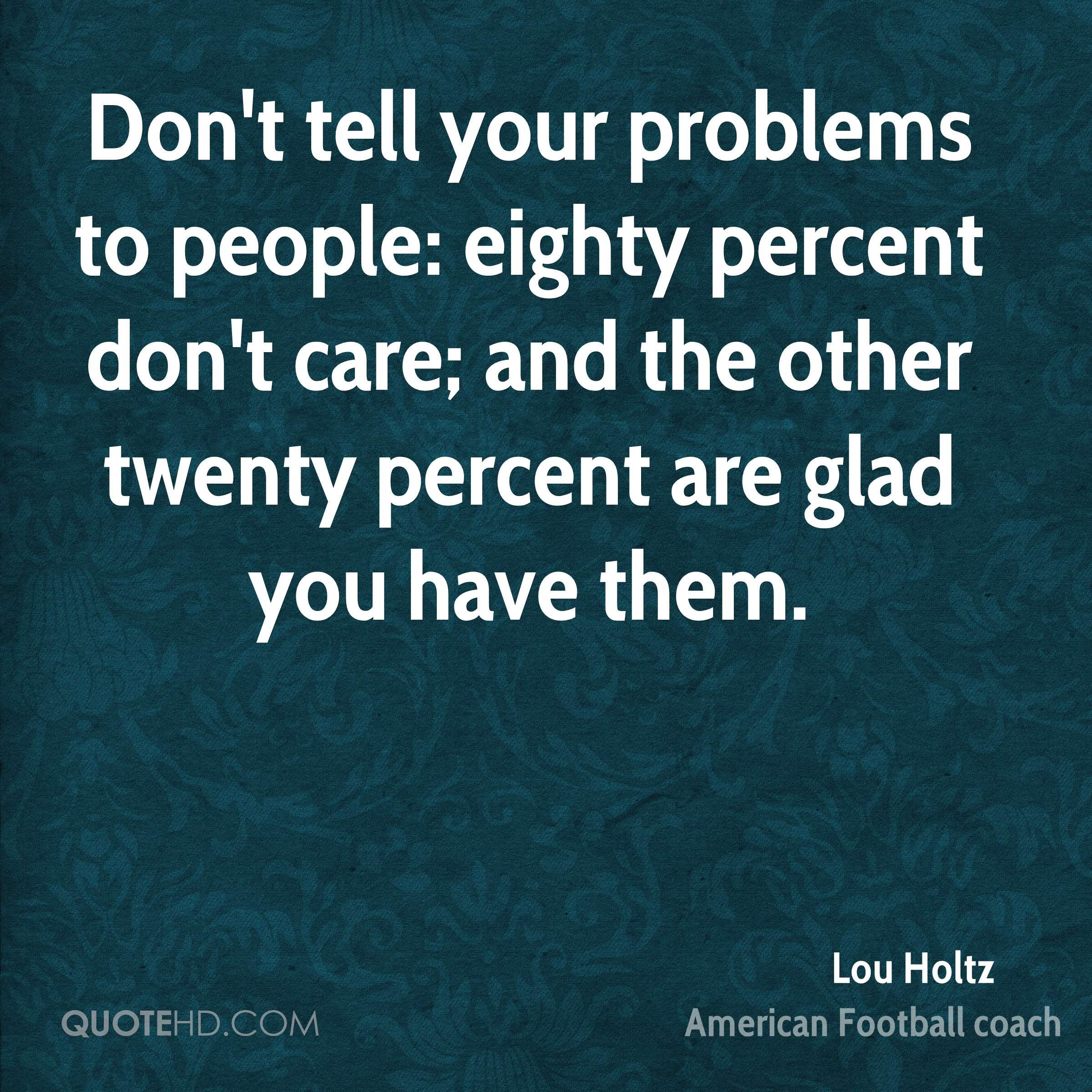 Don't tell your problems to people: eighty percent don't care; and the other twenty percent are glad you have them.