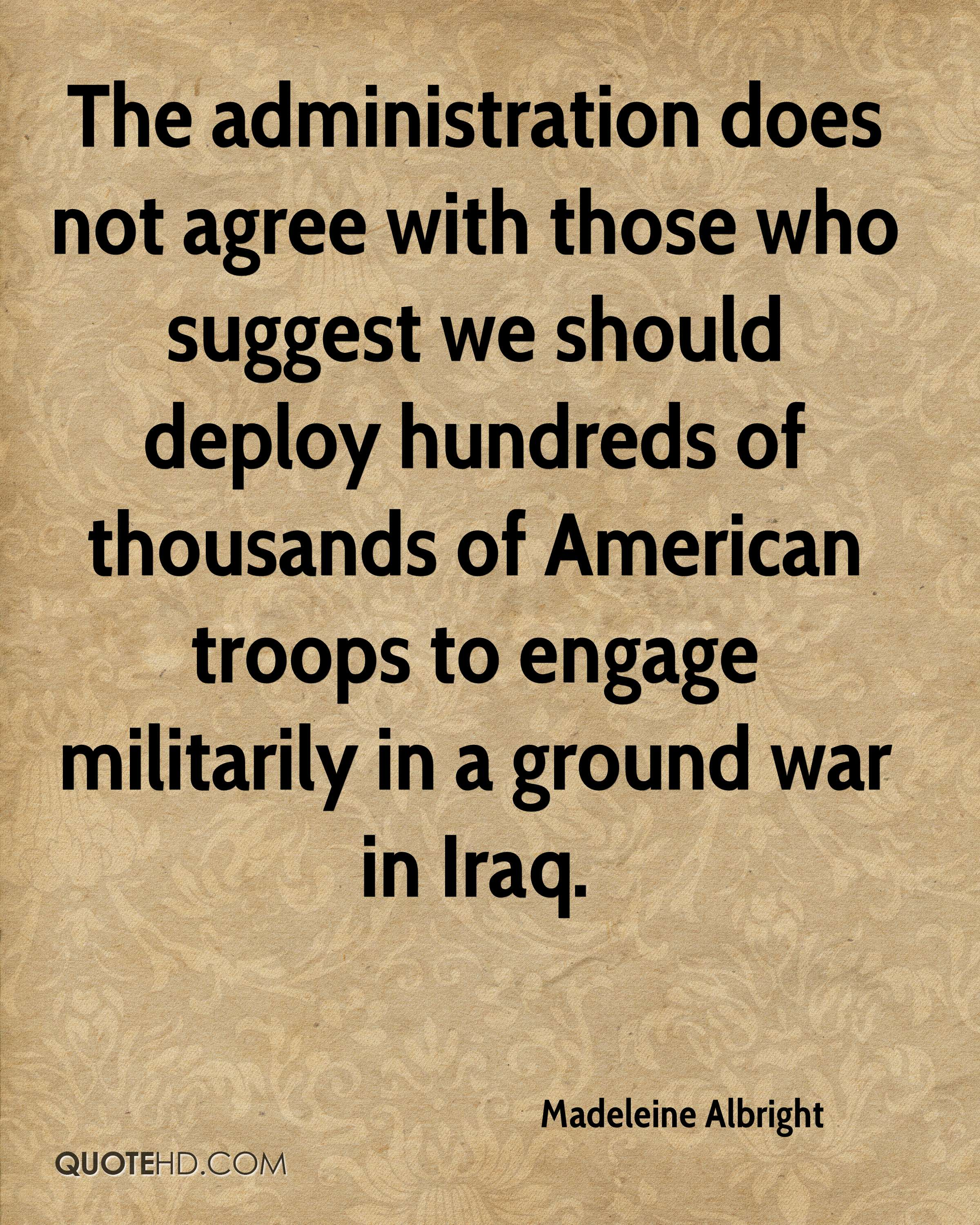 The administration does not agree with those who suggest we should deploy hundreds of thousands of American troops to engage militarily in a ground war in Iraq.
