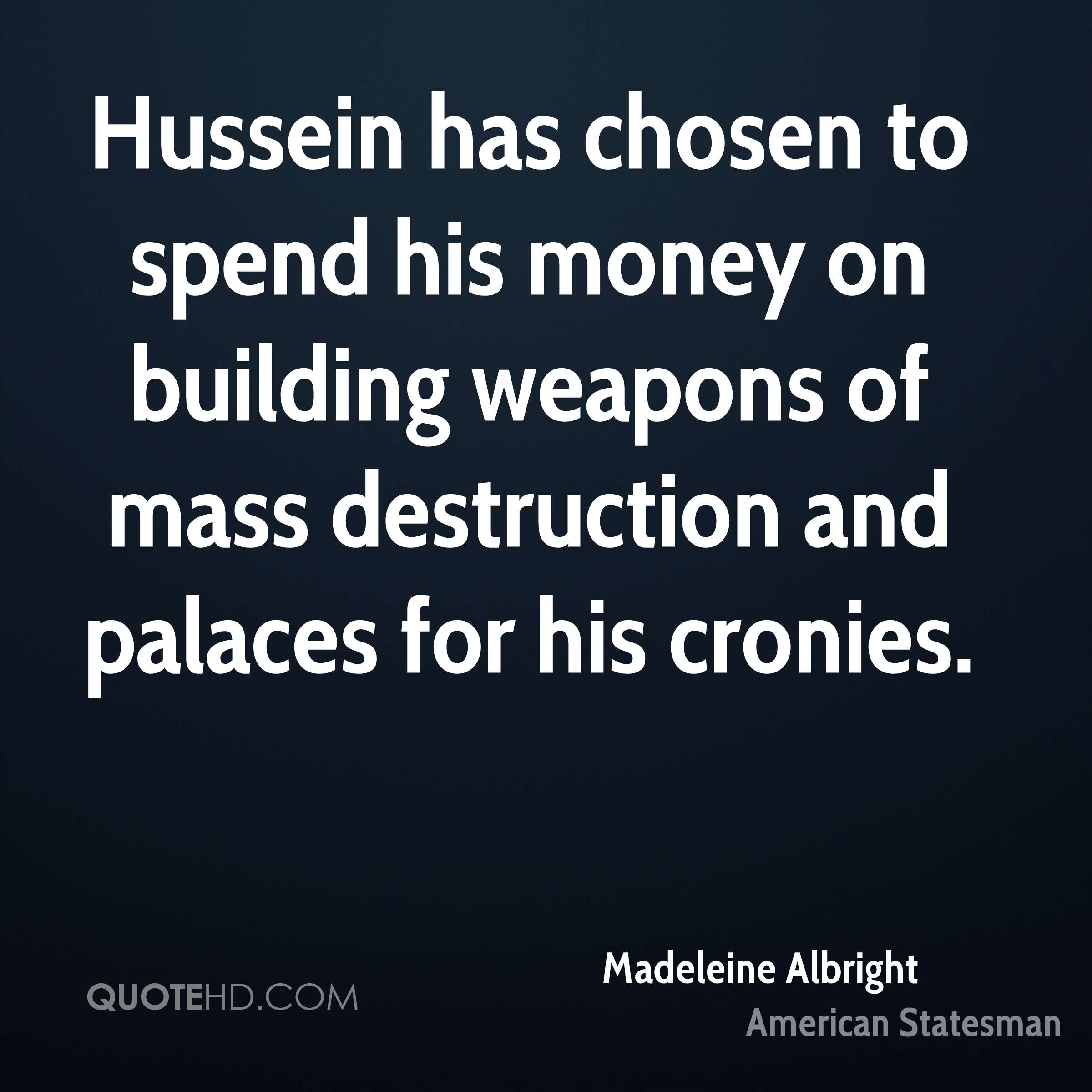 Hussein has chosen to spend his money on building weapons of mass destruction and palaces for his cronies.