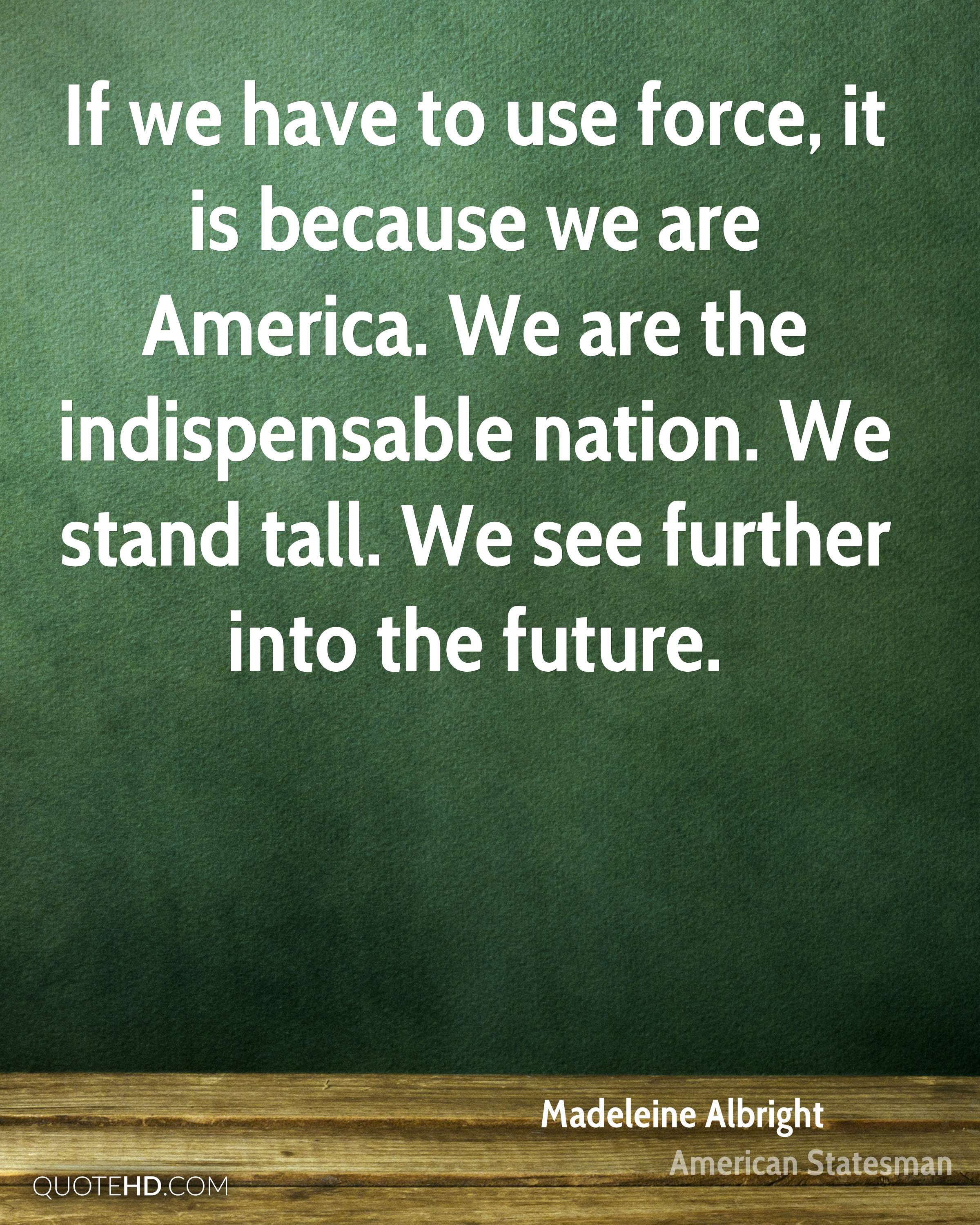If we have to use force, it is because we are America. We are the indispensable nation. We stand tall. We see further into the future.