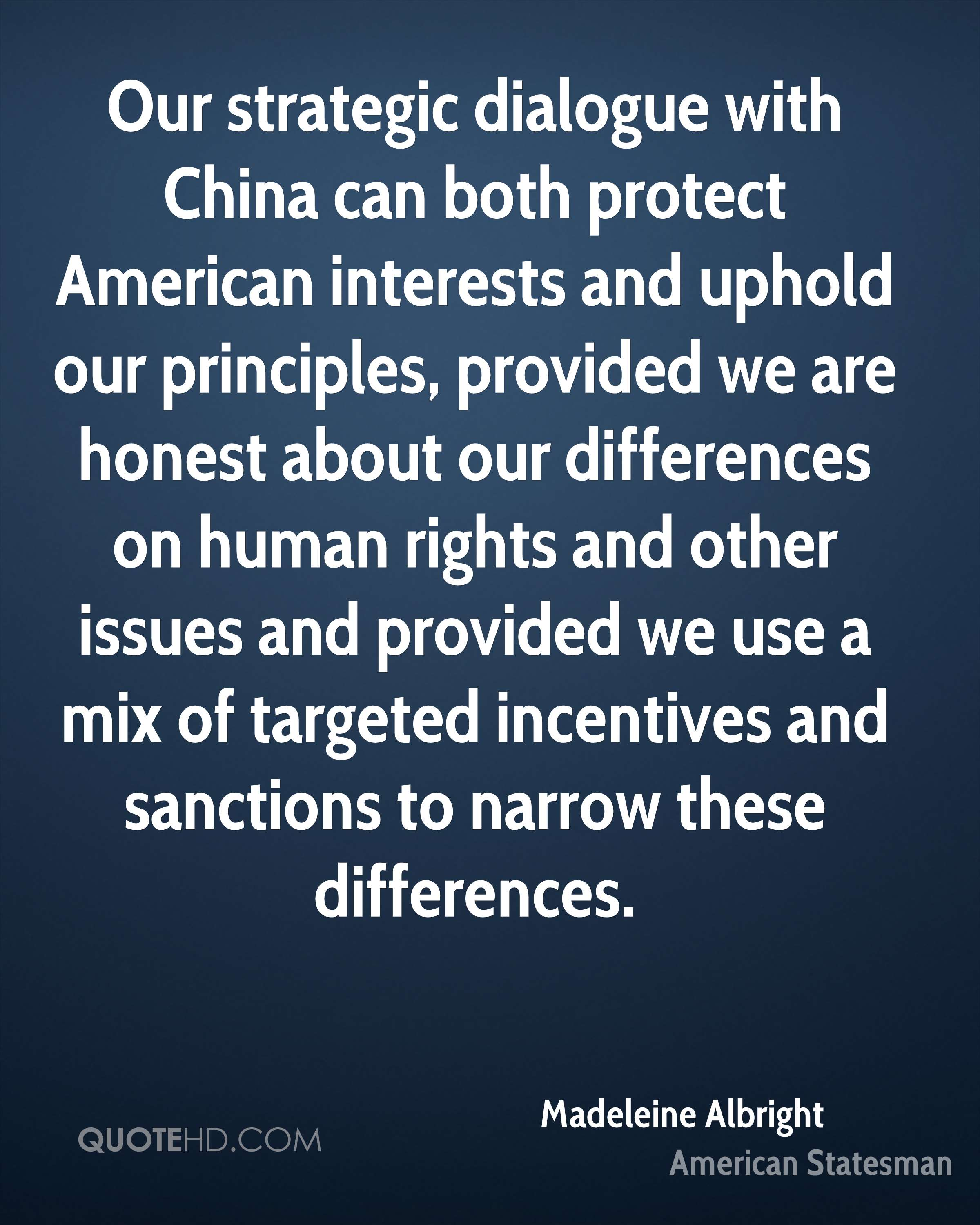 Our strategic dialogue with China can both protect American interests and uphold our principles, provided we are honest about our differences on human rights and other issues and provided we use a mix of targeted incentives and sanctions to narrow these differences.