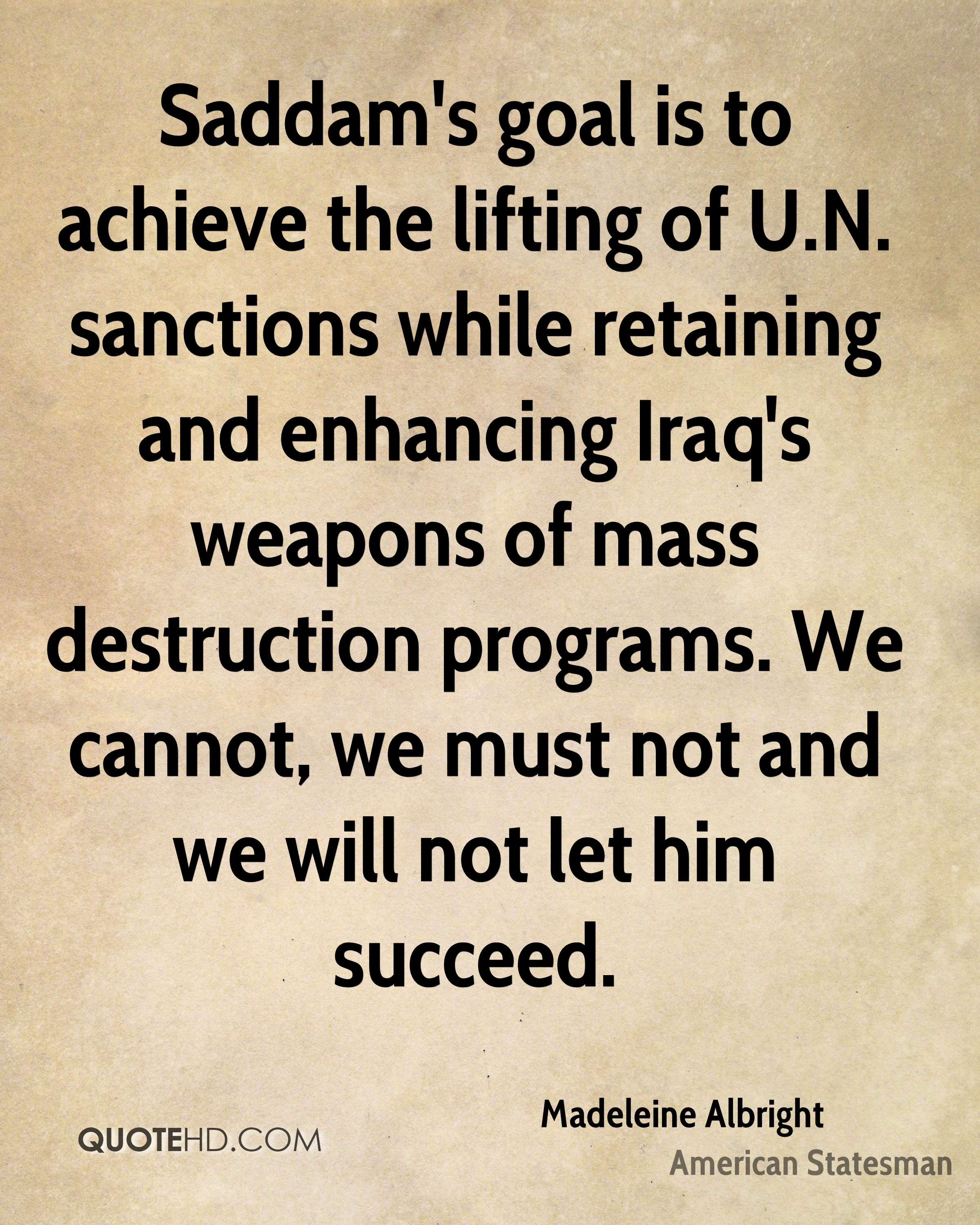 Saddam's goal is to achieve the lifting of U.N. sanctions while retaining and enhancing Iraq's weapons of mass destruction programs. We cannot, we must not and we will not let him succeed.