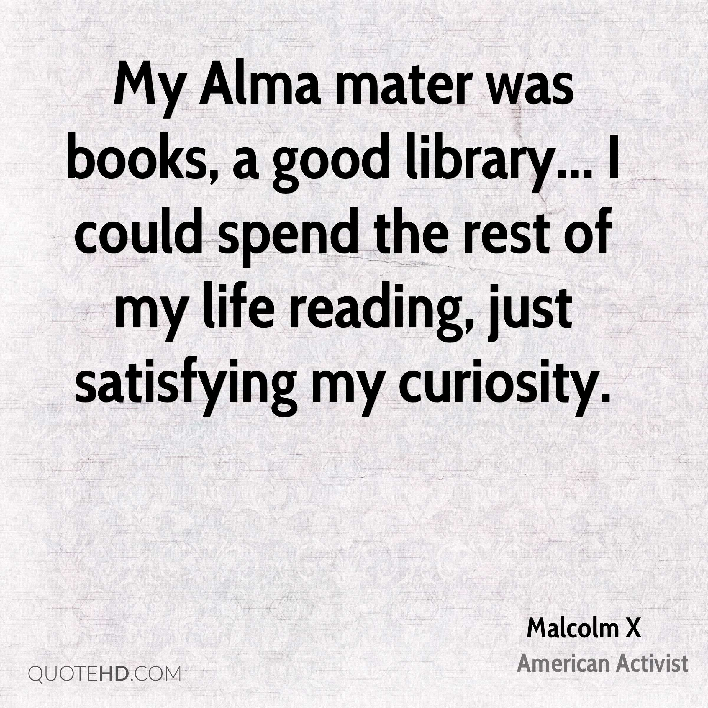 My Alma mater was books, a good library... I could spend the rest of my life reading, just satisfying my curiosity.