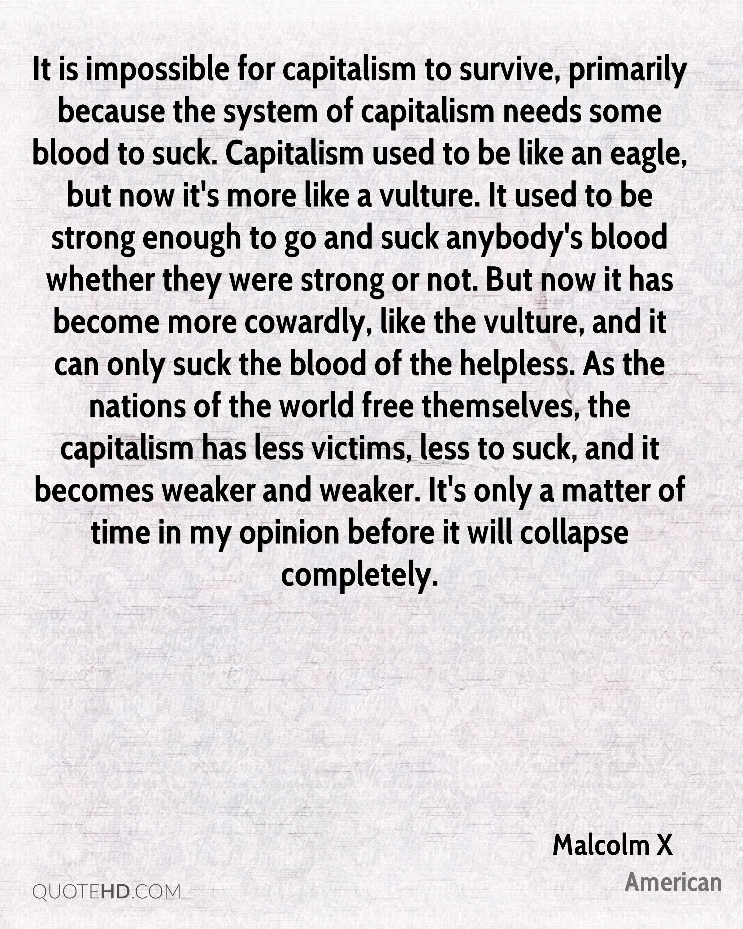 It is impossible for capitalism to survive, primarily because the system of capitalism needs some blood to suck. Capitalism used to be like an eagle, but now it's more like a vulture. It used to be strong enough to go and suck anybody's blood whether they were strong or not. But now it has become more cowardly, like the vulture, and it can only suck the blood of the helpless. As the nations of the world free themselves, the capitalism has less victims, less to suck, and it becomes weaker and weaker. It's only a matter of time in my opinion before it will collapse completely.