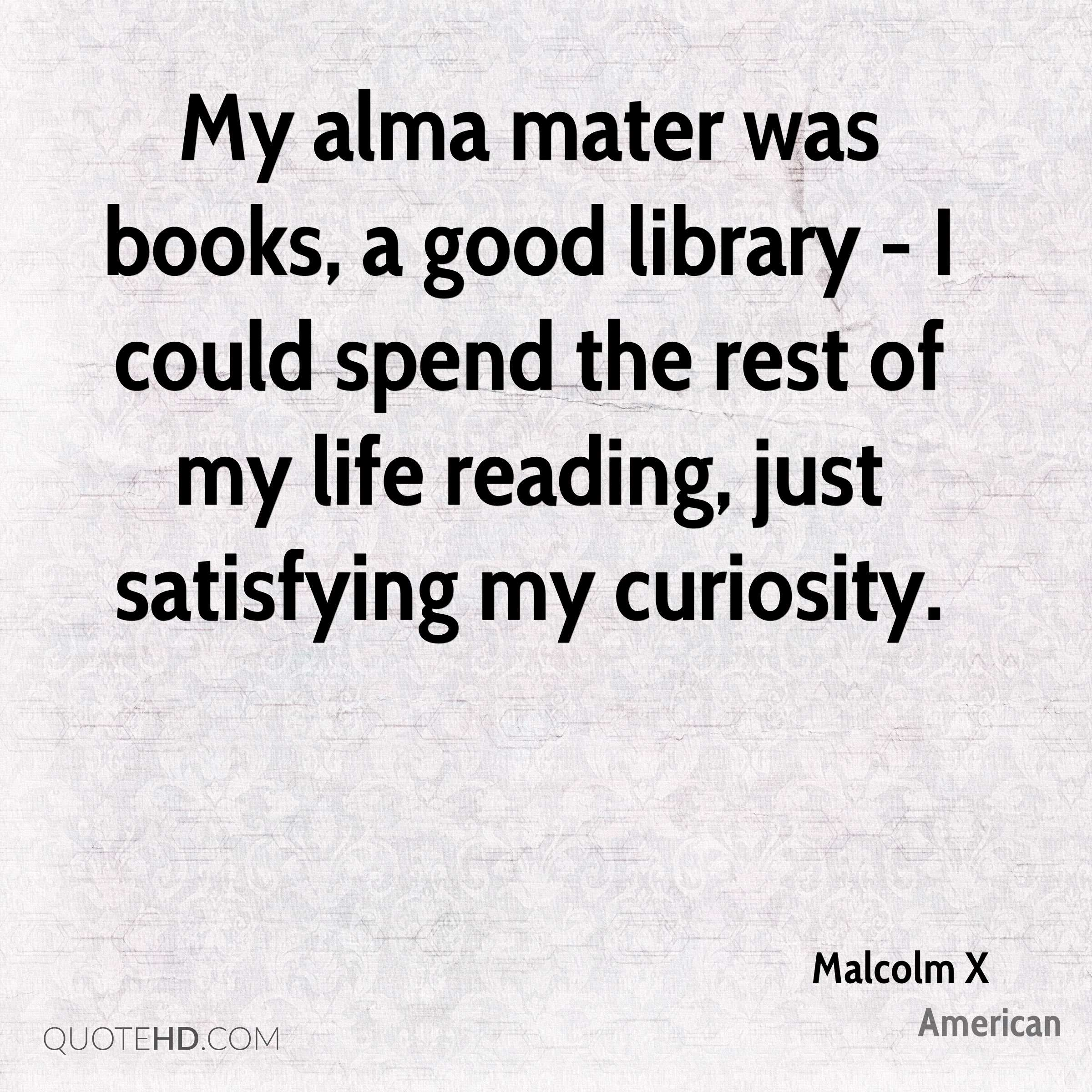 My alma mater was books, a good library - I could spend the rest of my life reading, just satisfying my curiosity.