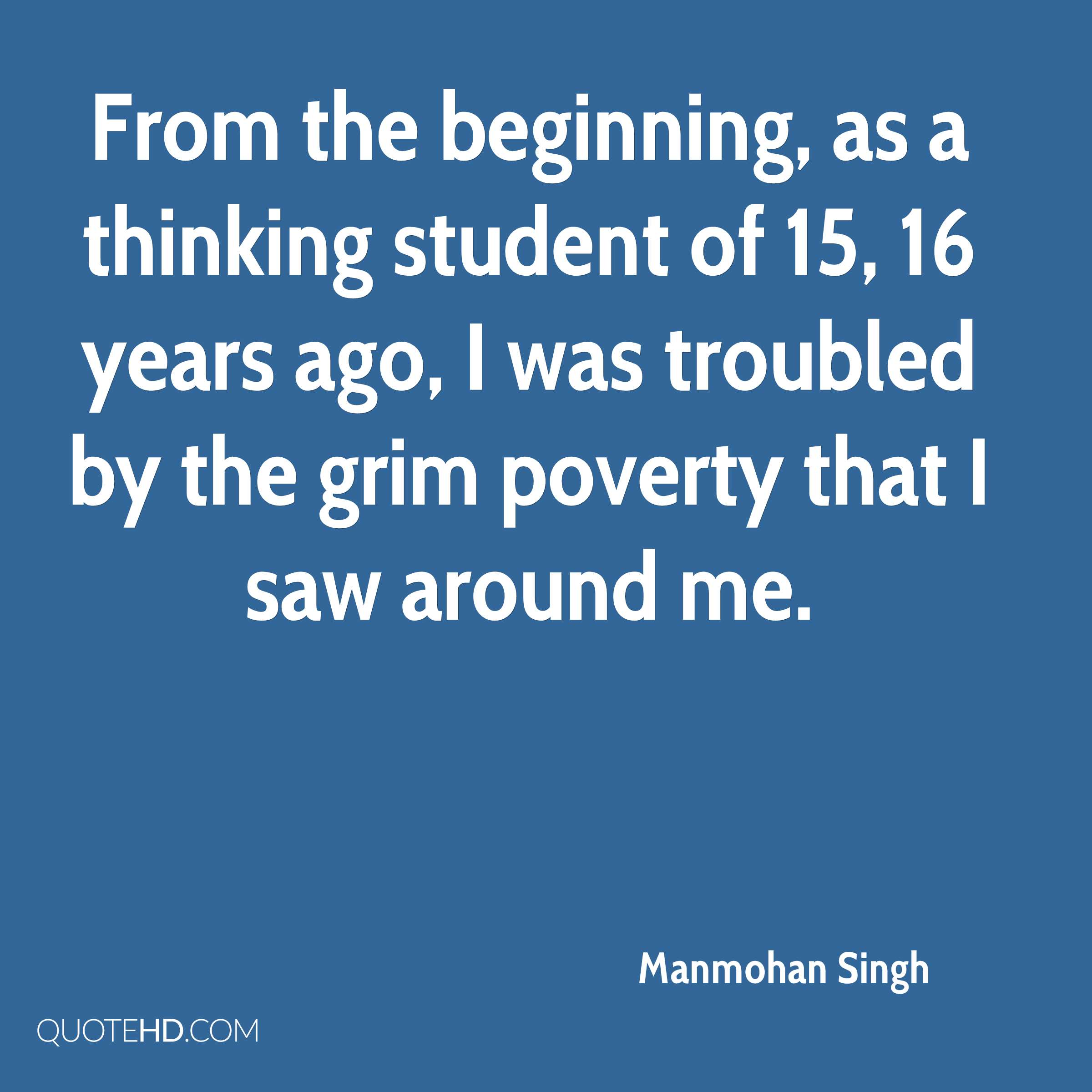 From the beginning, as a thinking student of 15, 16 years ago, I was troubled by the grim poverty that I saw around me.