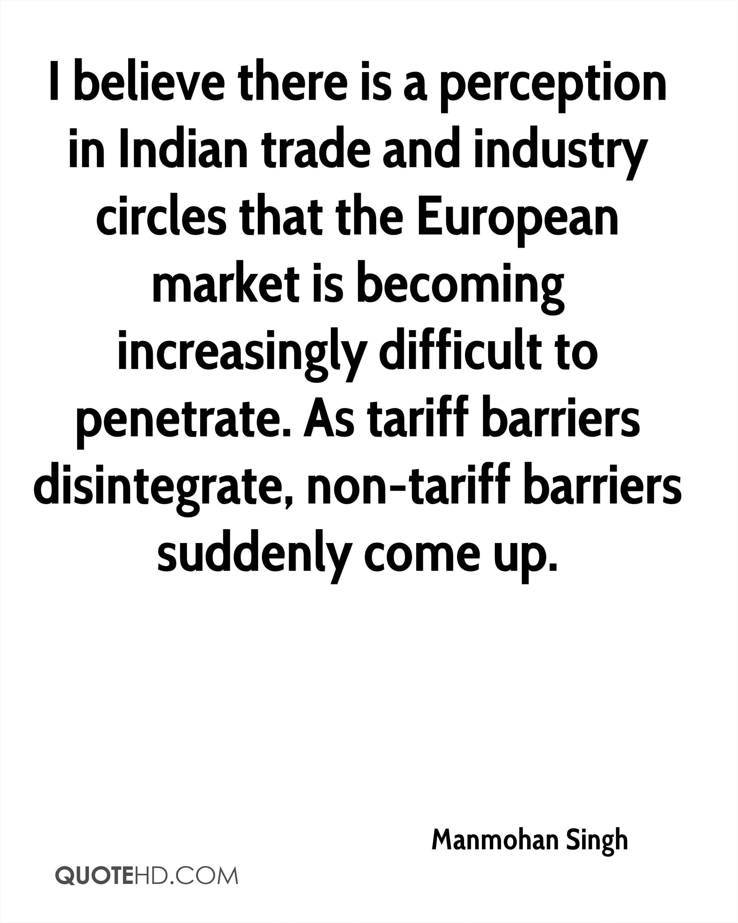 I believe there is a perception in Indian trade and industry circles that the European market is becoming increasingly difficult to penetrate. As tariff barriers disintegrate, non-tariff barriers suddenly come up.