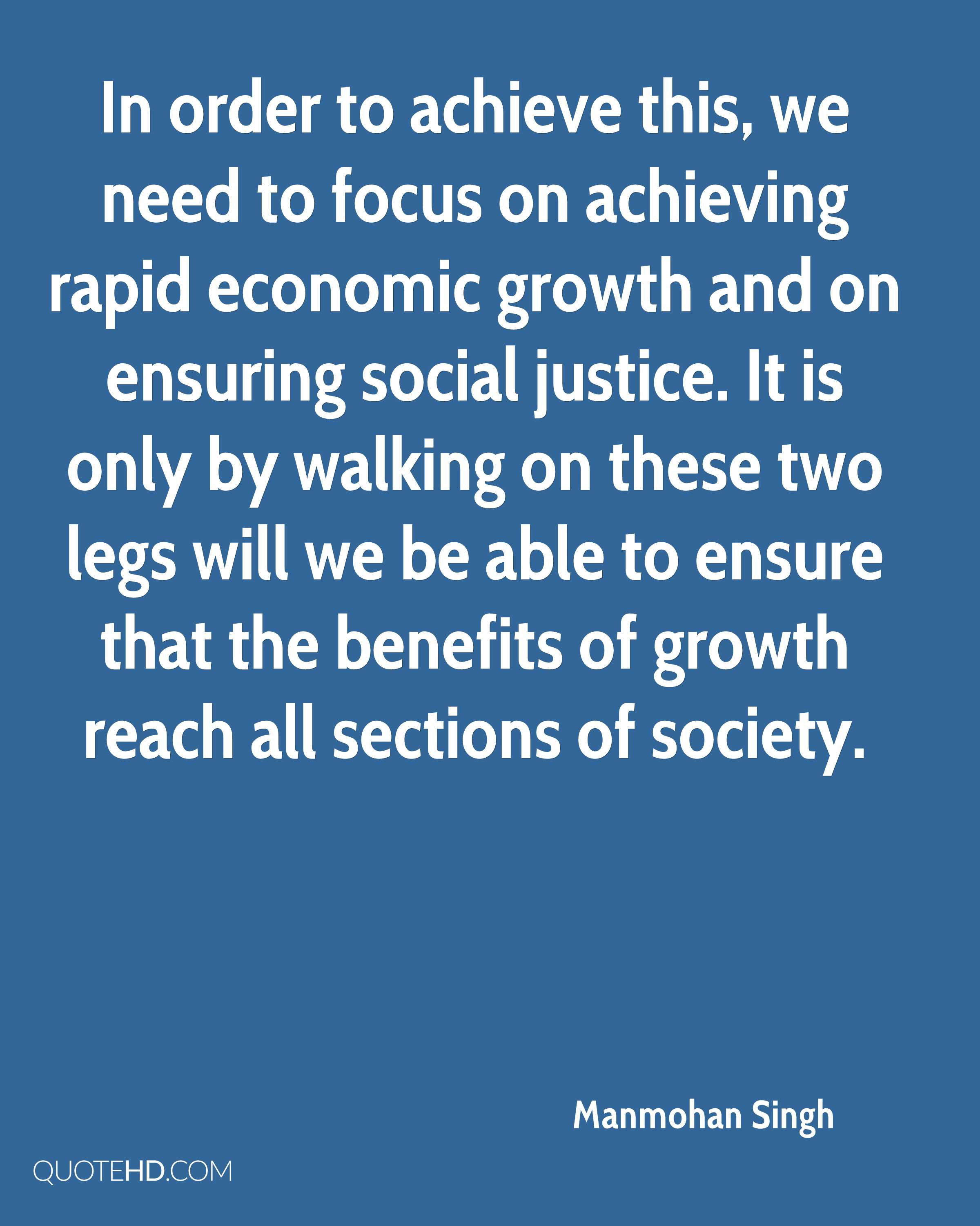 In order to achieve this, we need to focus on achieving rapid economic growth and on ensuring social justice. It is only by walking on these two legs will we be able to ensure that the benefits of growth reach all sections of society.