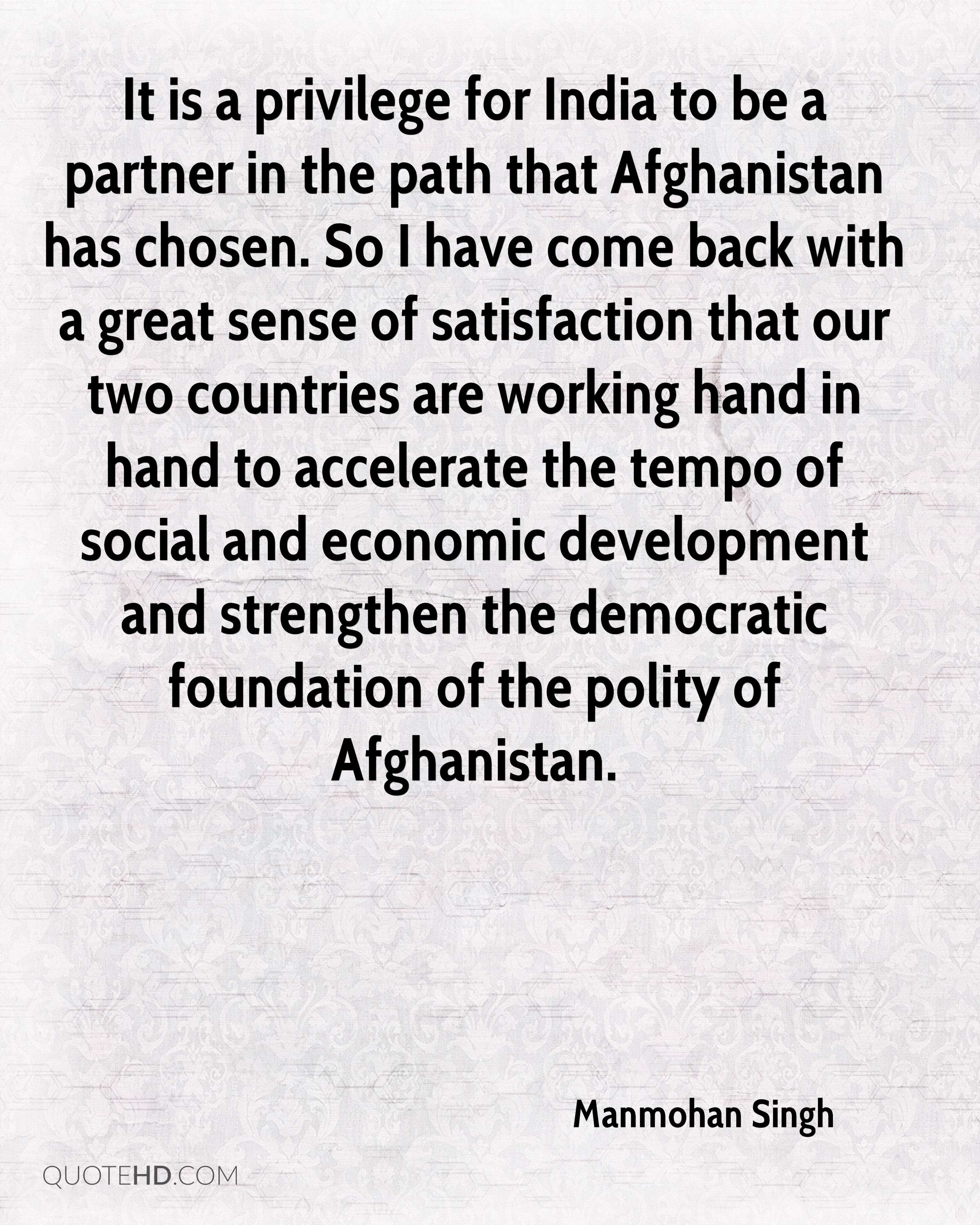 It is a privilege for India to be a partner in the path that Afghanistan has chosen. So I have come back with a great sense of satisfaction that our two countries are working hand in hand to accelerate the tempo of social and economic development and strengthen the democratic foundation of the polity of Afghanistan.