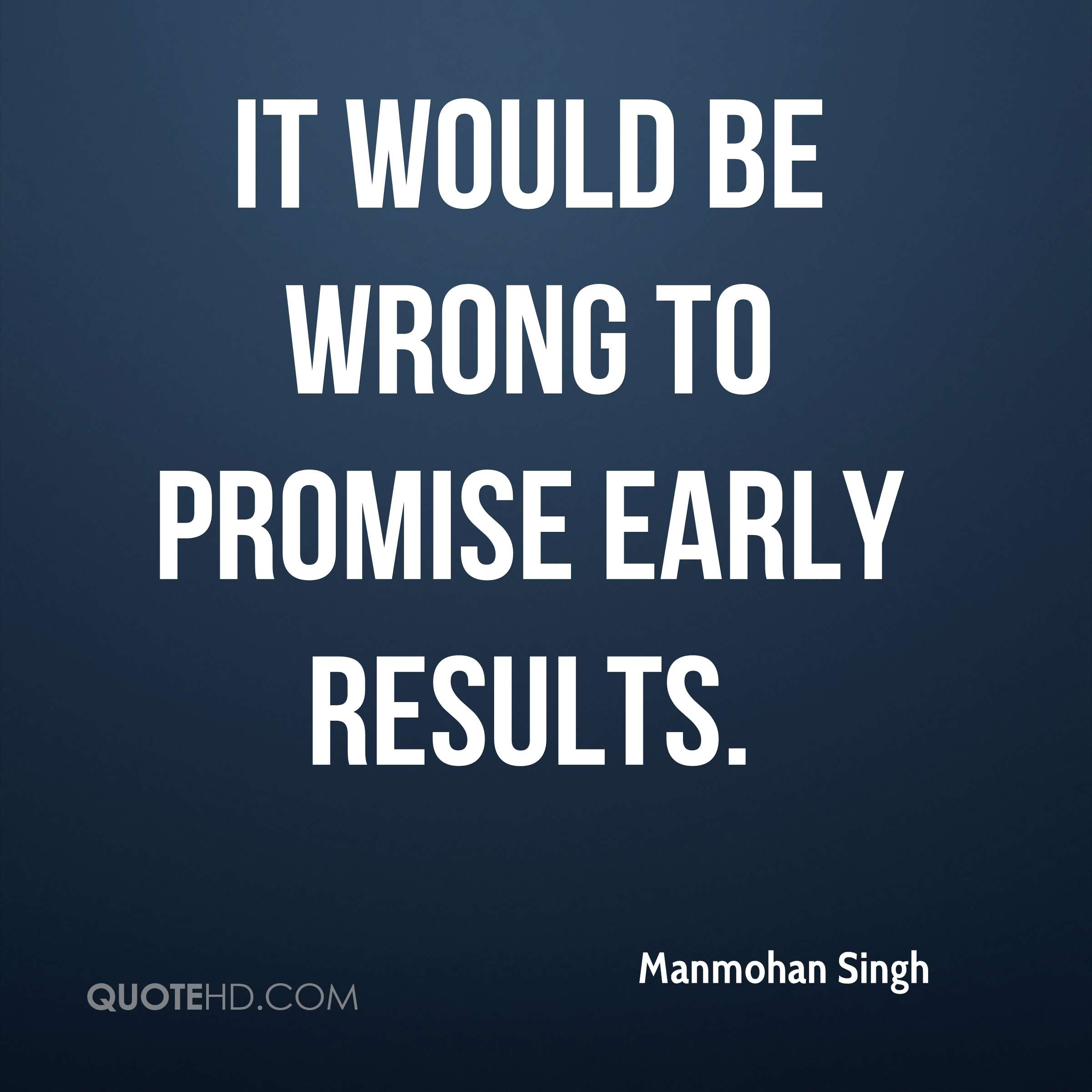 It would be wrong to promise early results.