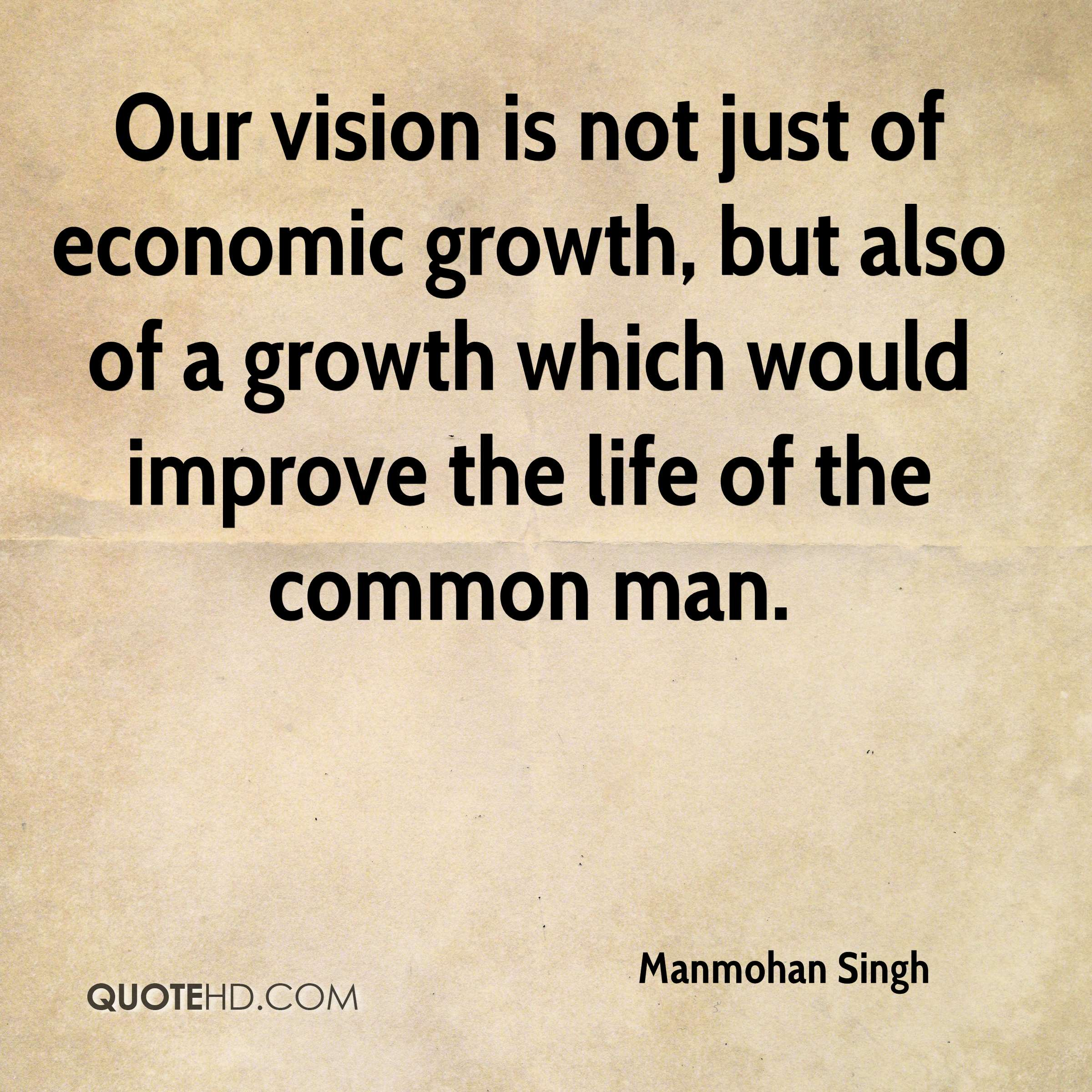 Our vision is not just of economic growth, but also of a growth which would improve the life of the common man.