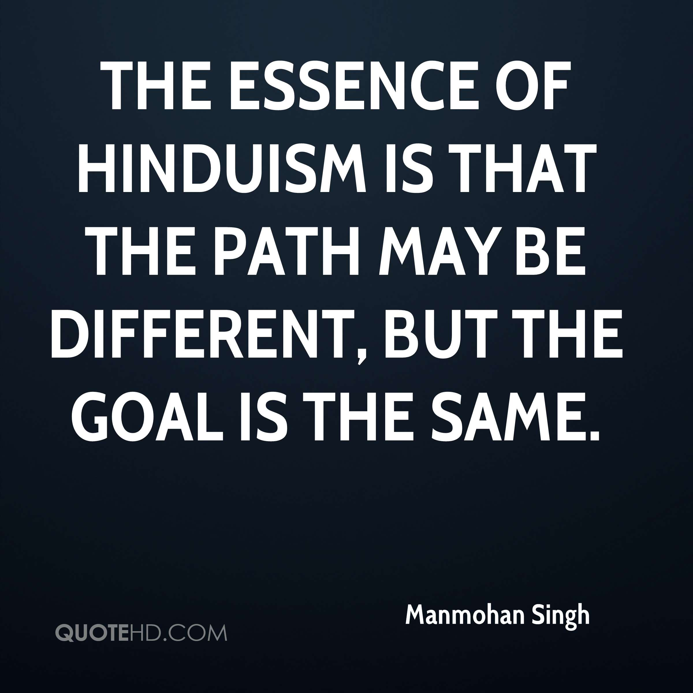 The essence of Hinduism is that the path may be different, but the goal is the same.