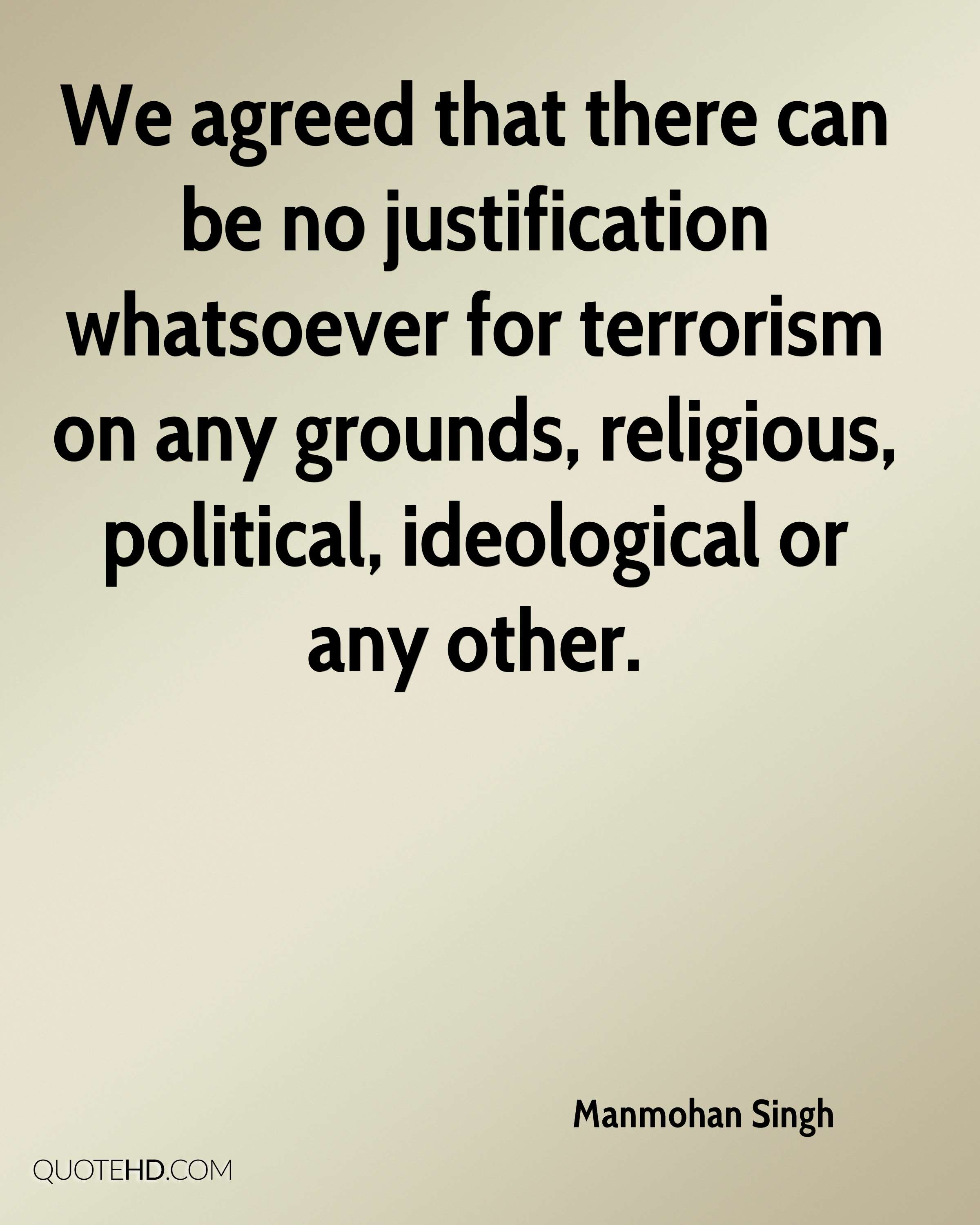 We agreed that there can be no justification whatsoever for terrorism on any grounds, religious, political, ideological or any other.