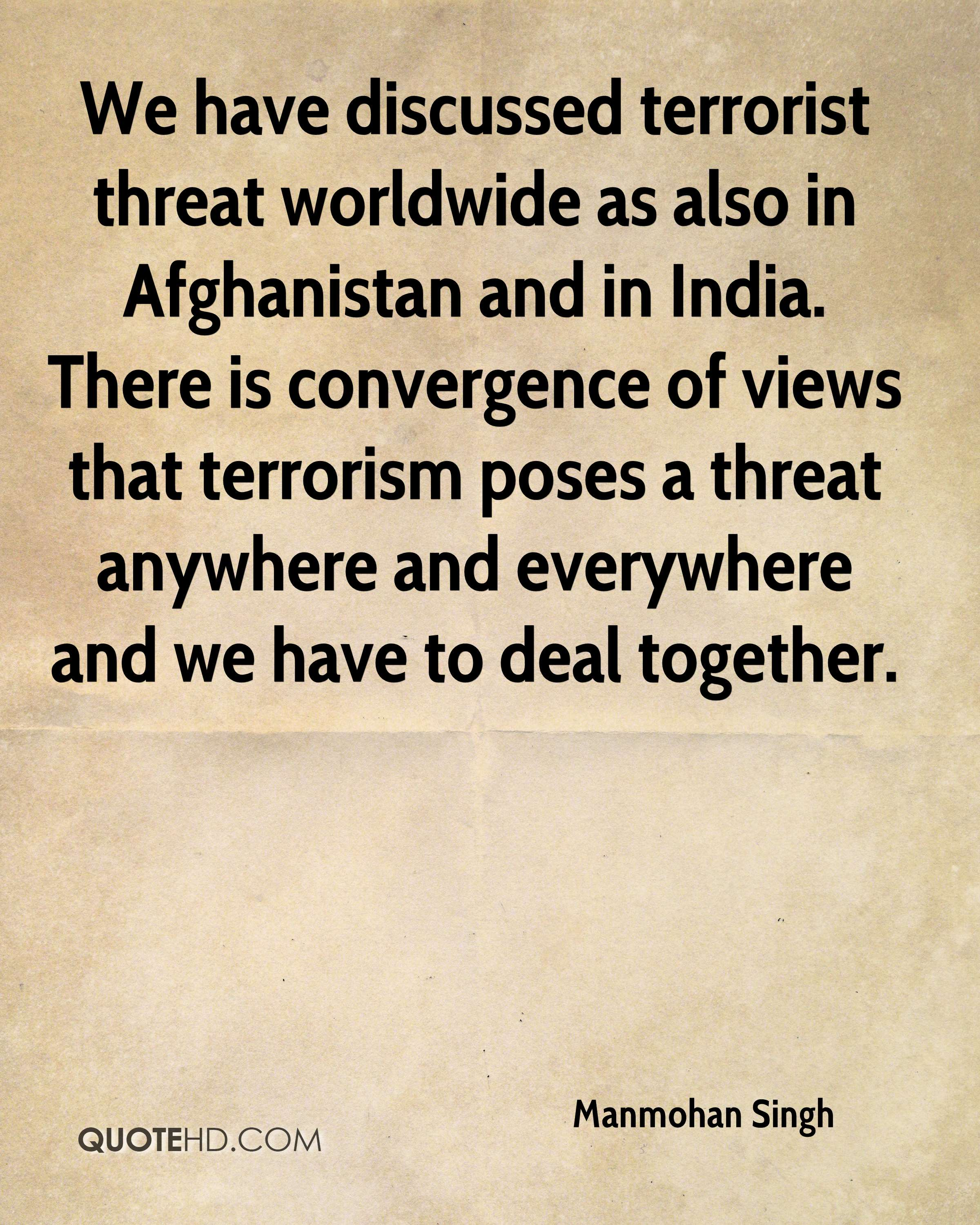 We have discussed terrorist threat worldwide as also in Afghanistan and in India. There is convergence of views that terrorism poses a threat anywhere and everywhere and we have to deal together.
