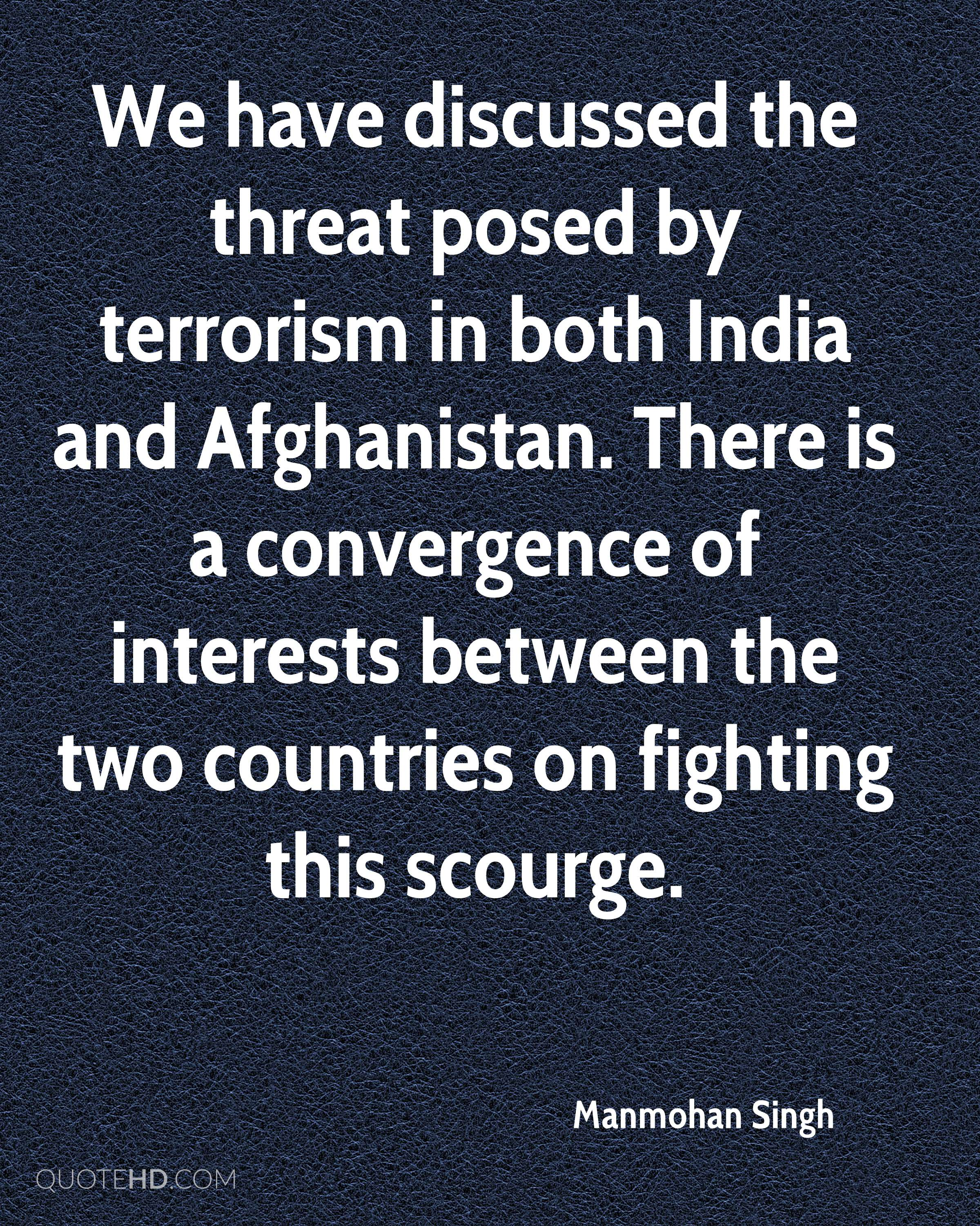 We have discussed the threat posed by terrorism in both India and Afghanistan. There is a convergence of interests between the two countries on fighting this scourge.