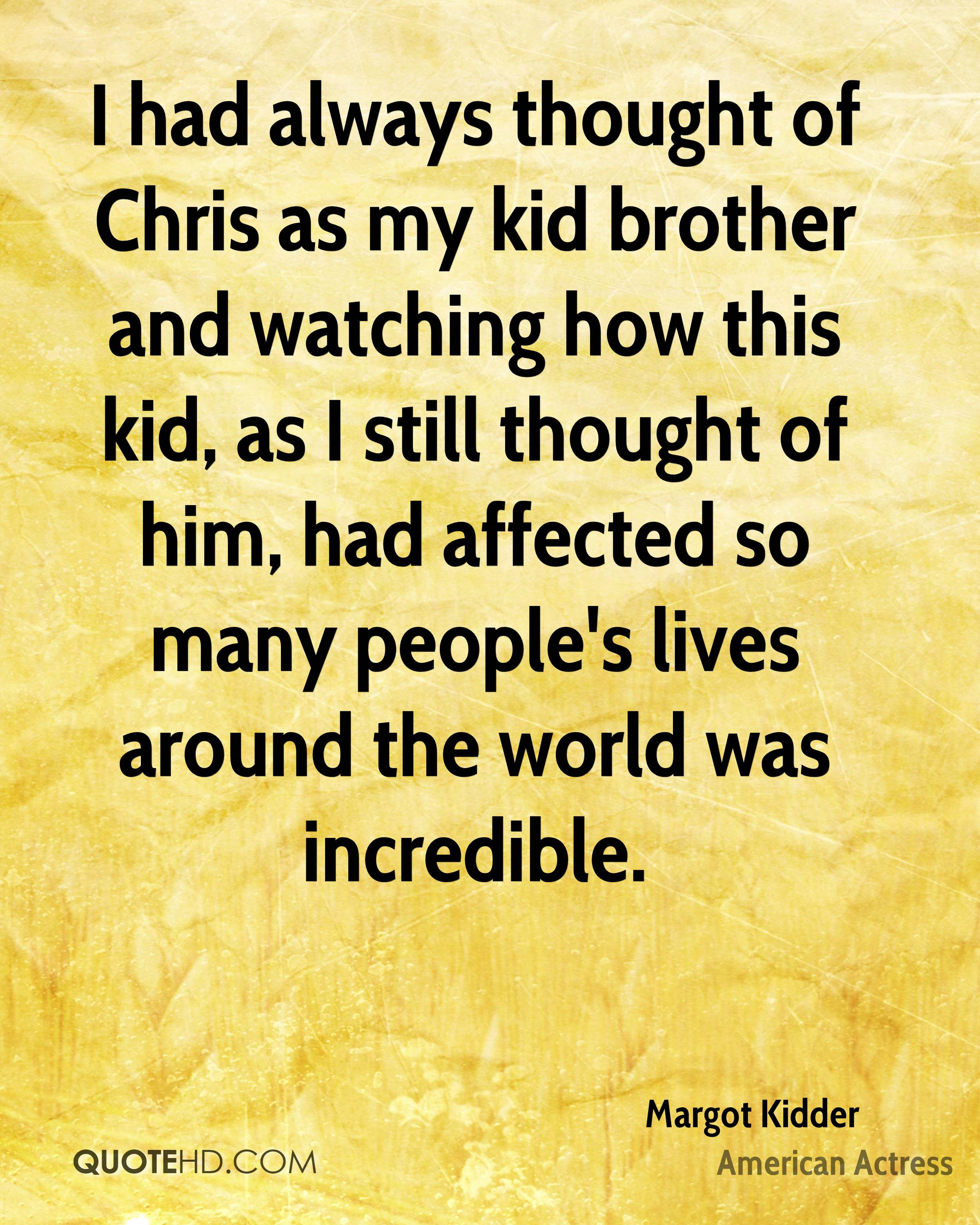 I had always thought of Chris as my kid brother and watching how this kid, as I still thought of him, had affected so many people's lives around the world was incredible.