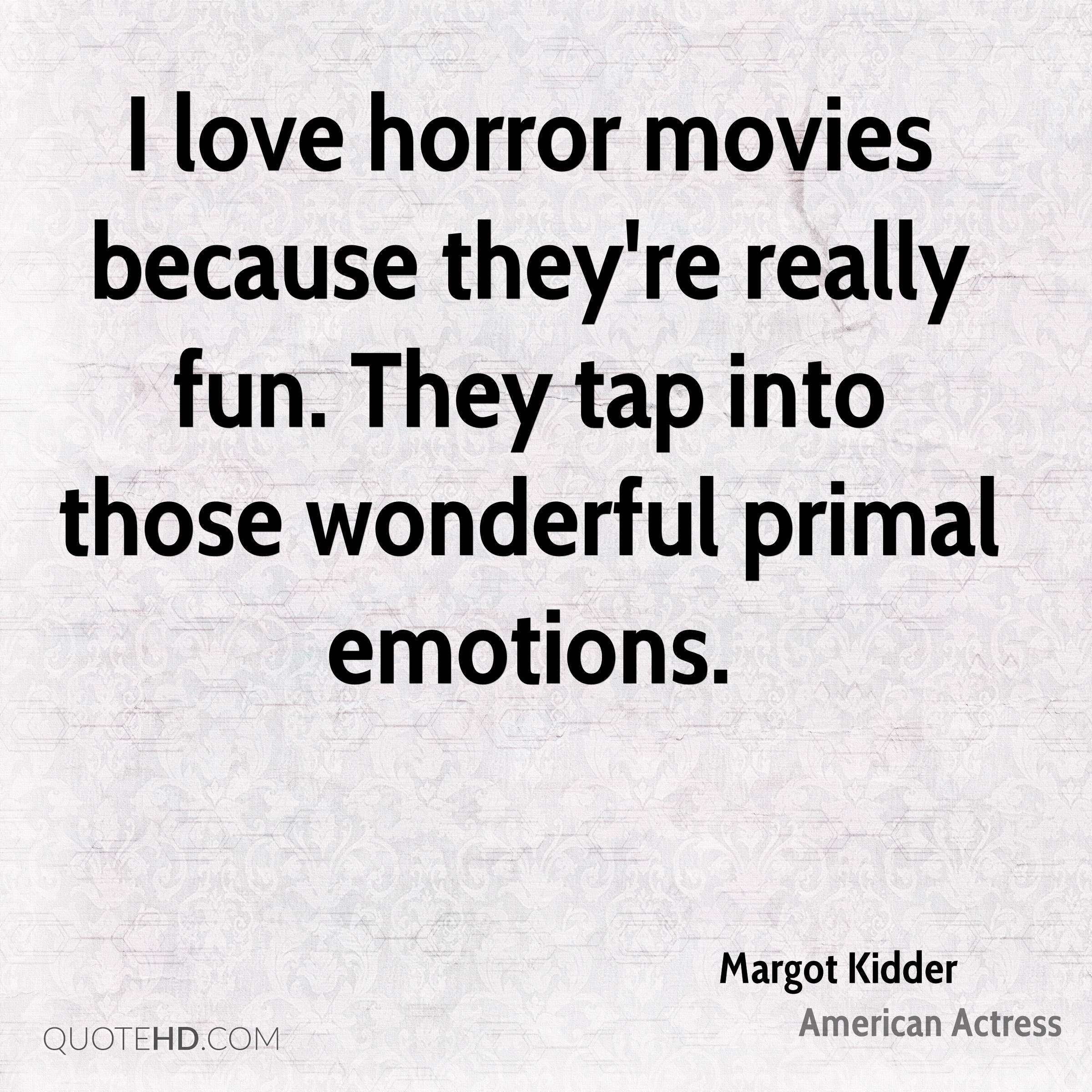 I love horror movies because they're really fun. They tap into those wonderful primal emotions.