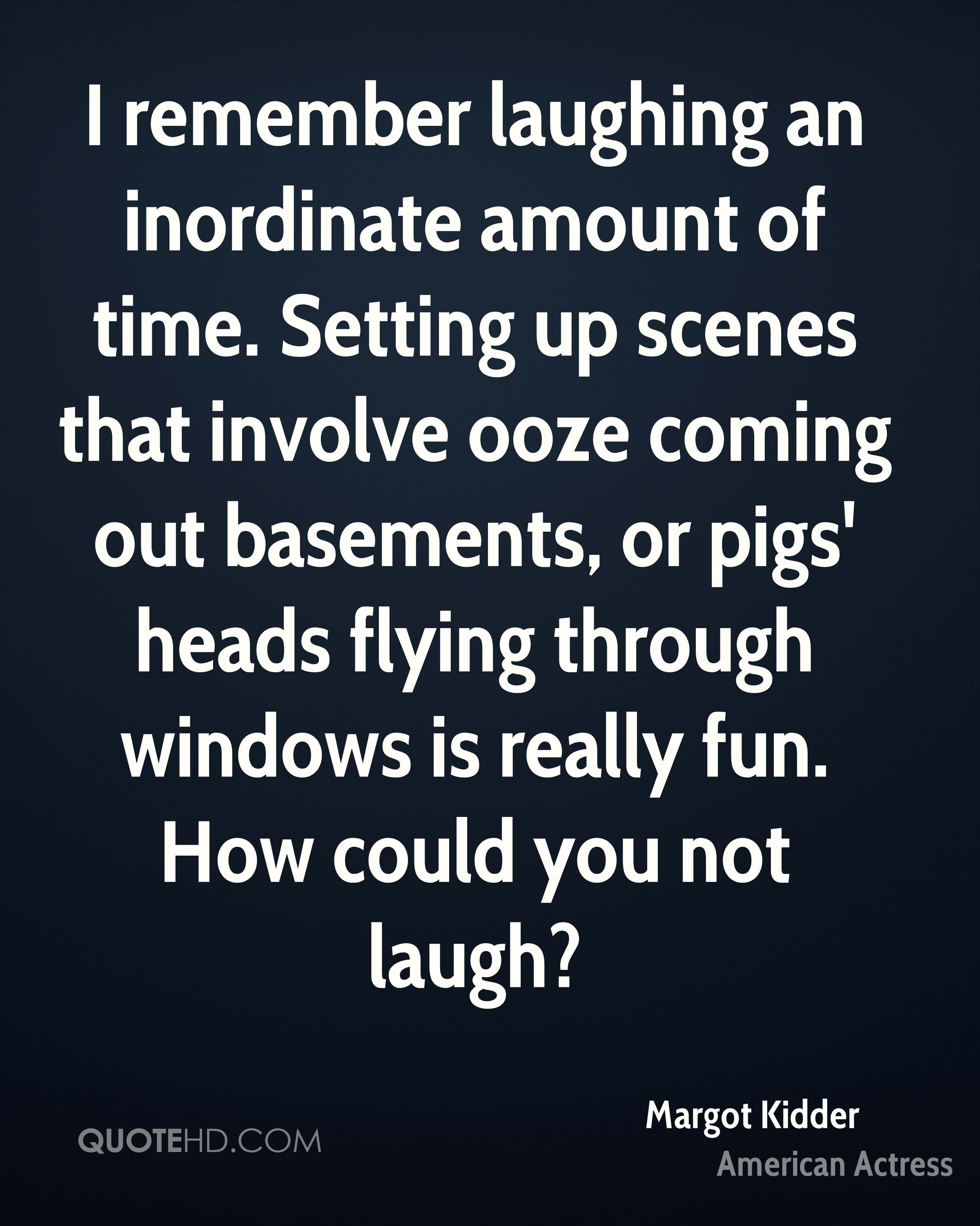 I remember laughing an inordinate amount of time. Setting up scenes that involve ooze coming out basements, or pigs' heads flying through windows is really fun. How could you not laugh?