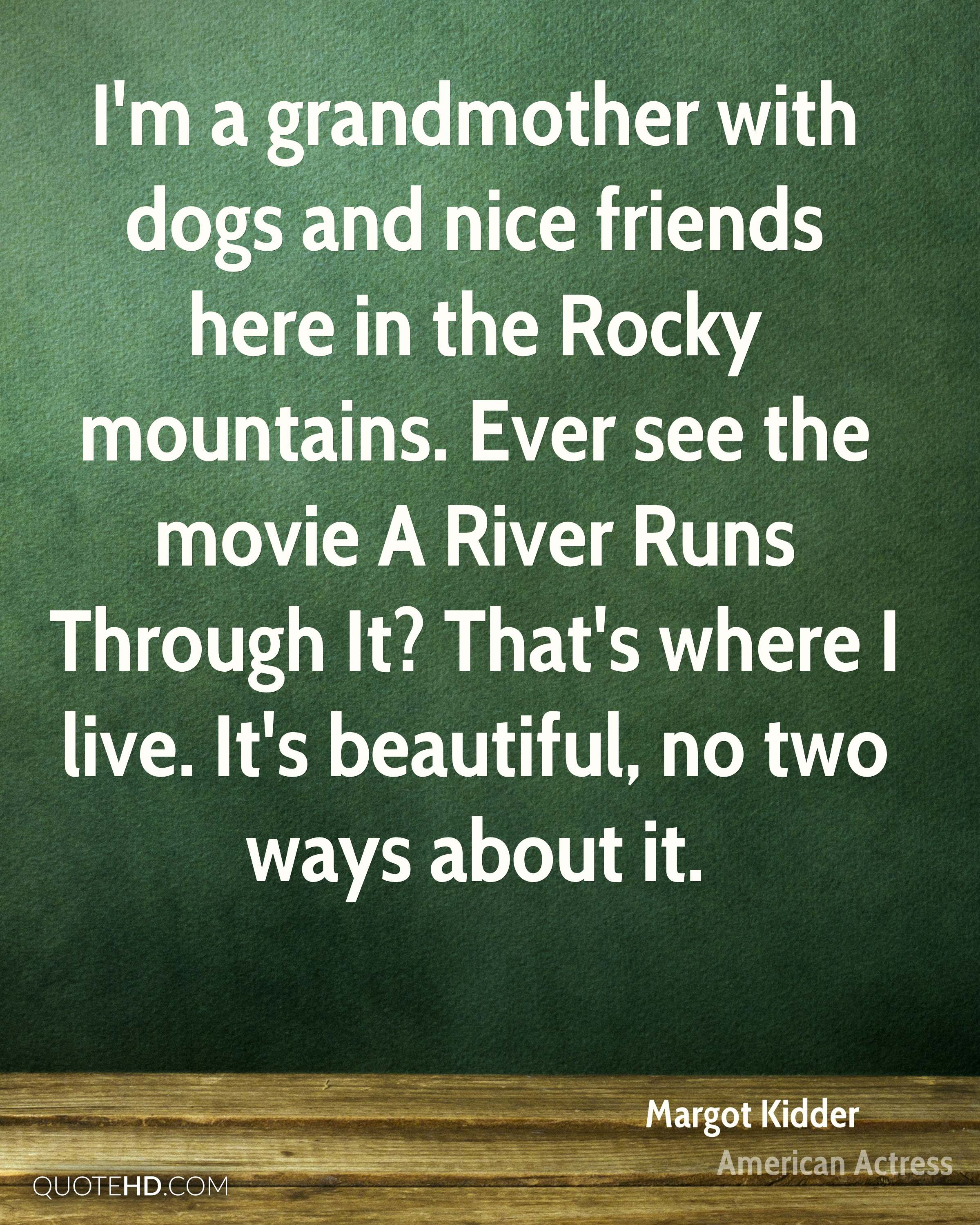 I'm a grandmother with dogs and nice friends here in the Rocky mountains. Ever see the movie A River Runs Through It? That's where I live. It's beautiful, no two ways about it.