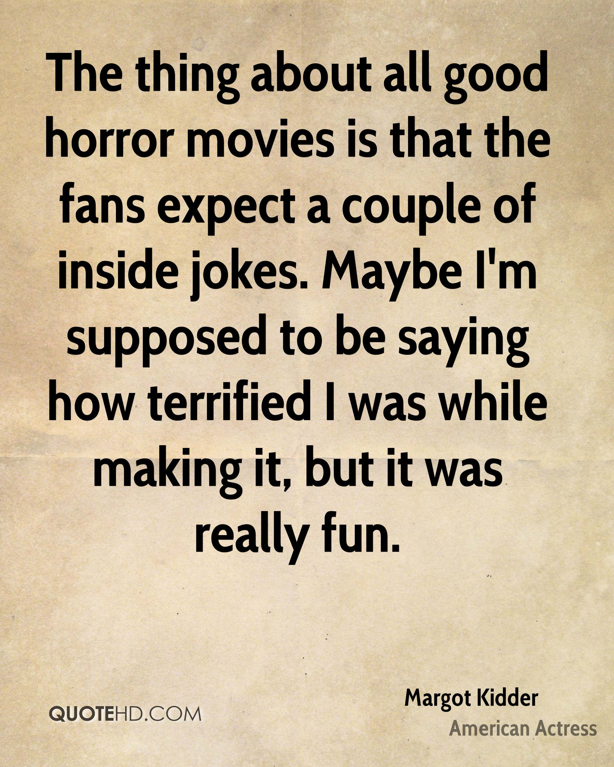 The thing about all good horror movies is that the fans expect a couple of inside jokes. Maybe I'm supposed to be saying how terrified I was while making it, but it was really fun.