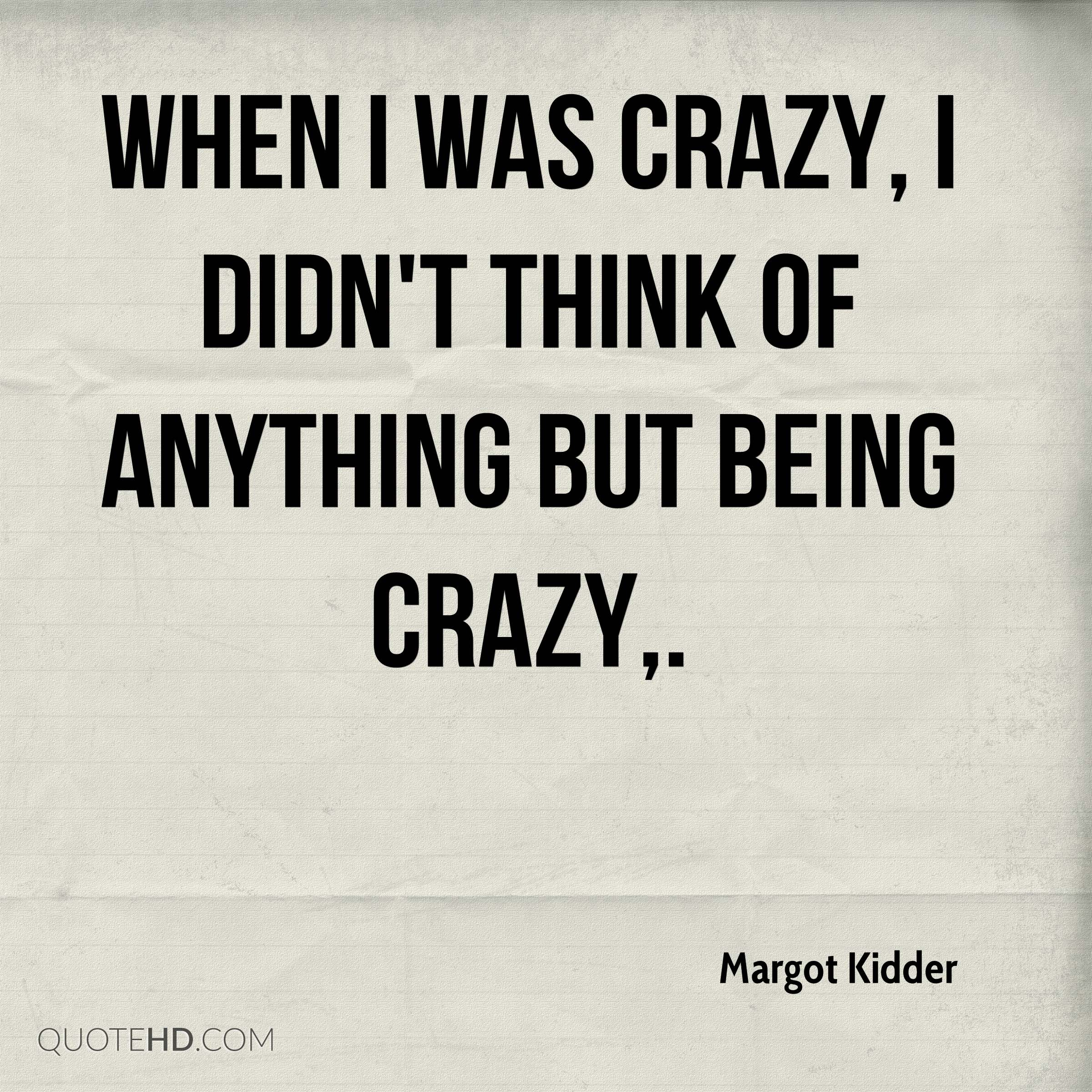 When I was crazy, I didn't think of anything but being crazy.