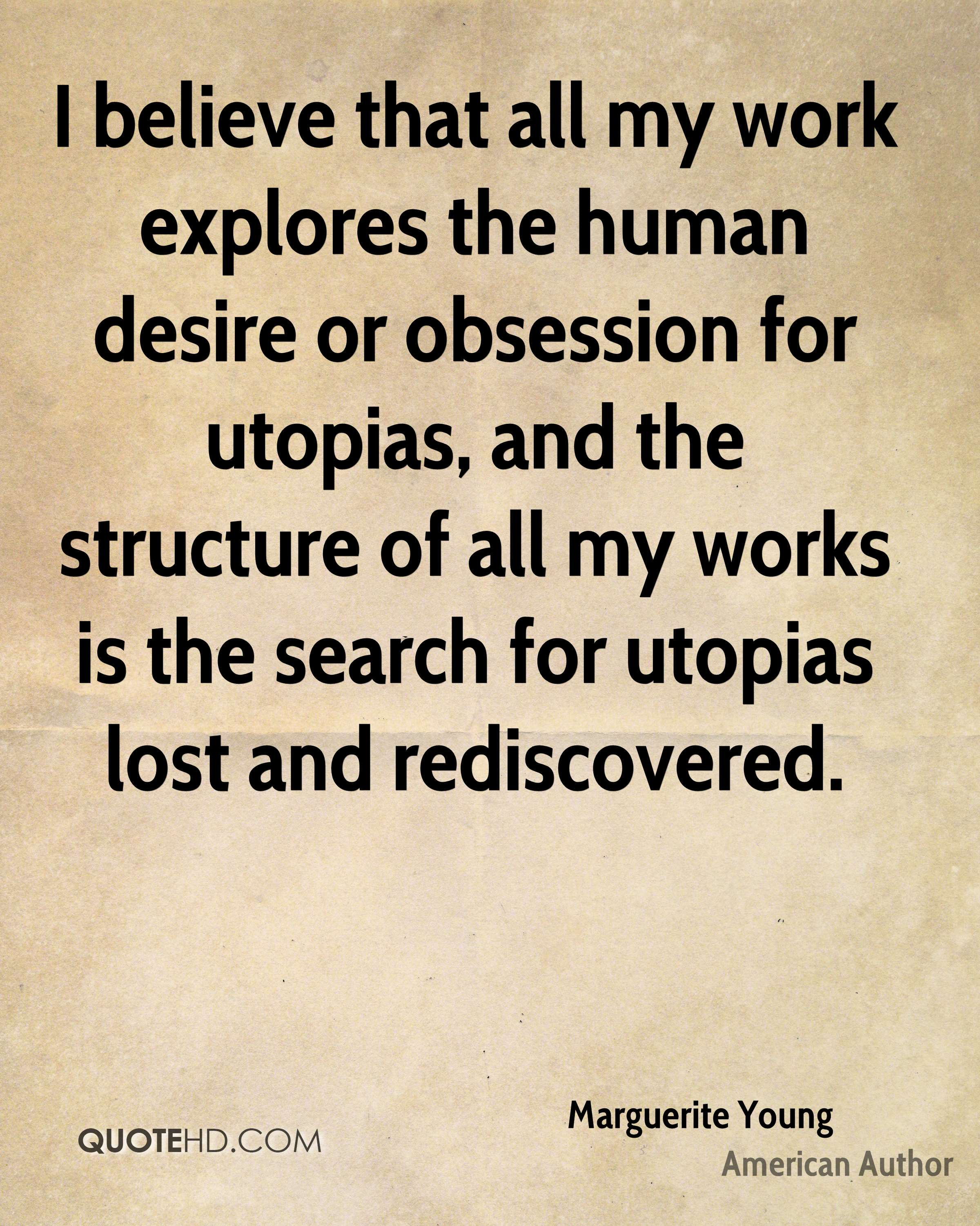 I believe that all my work explores the human desire or obsession for utopias, and the structure of all my works is the search for utopias lost and rediscovered.