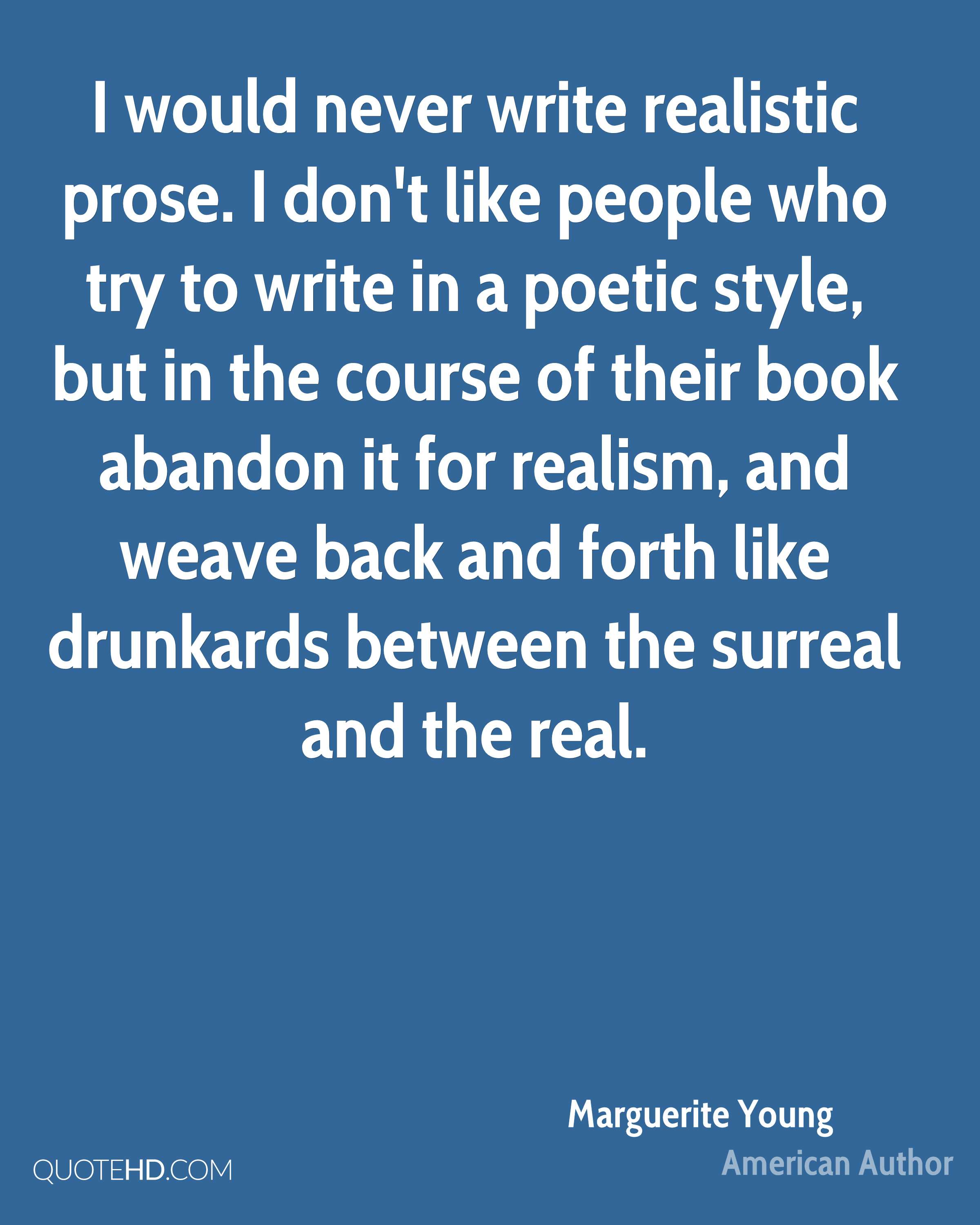 I would never write realistic prose. I don't like people who try to write in a poetic style, but in the course of their book abandon it for realism, and weave back and forth like drunkards between the surreal and the real.