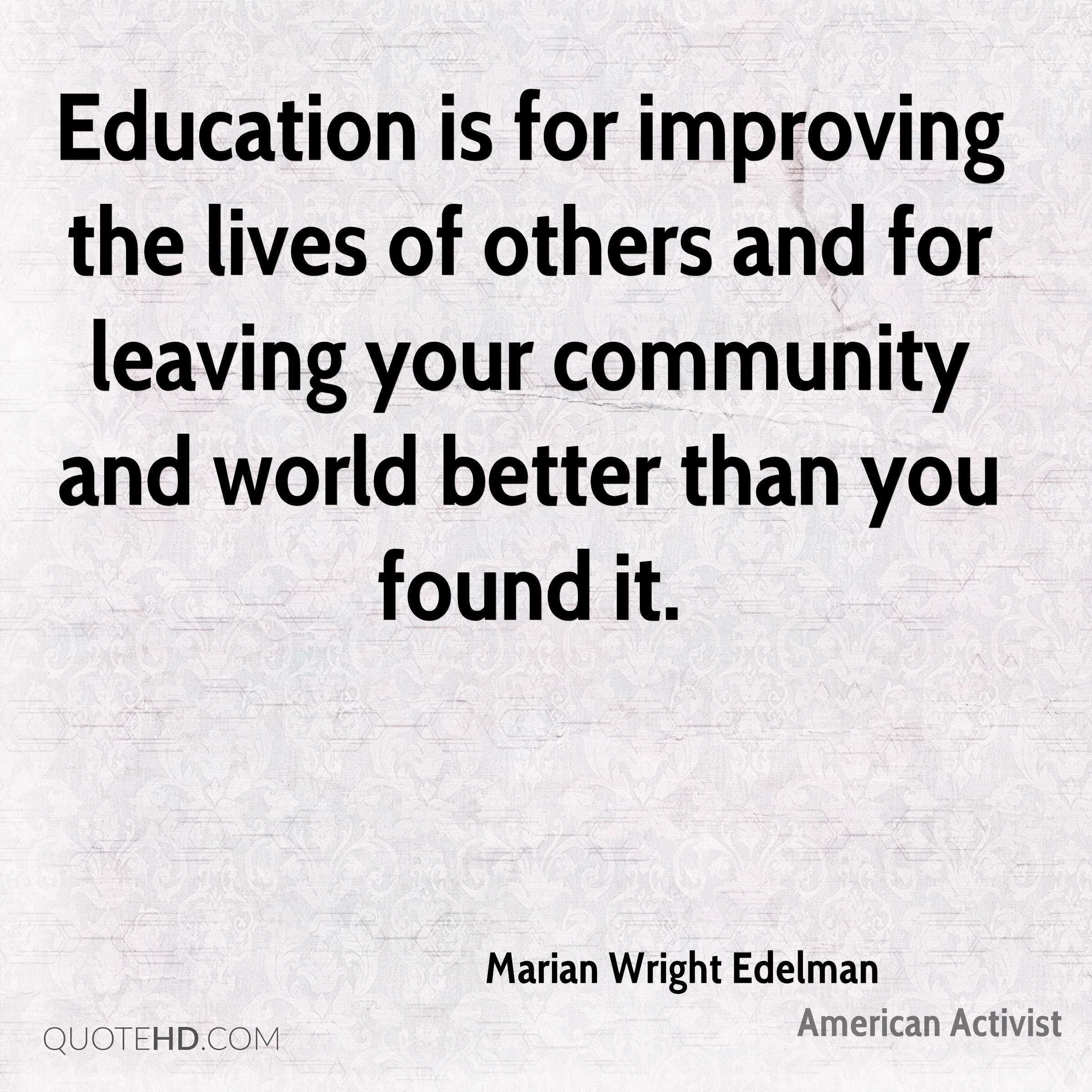 Education is for improving the lives of others and for leaving your community and world better than you found it.