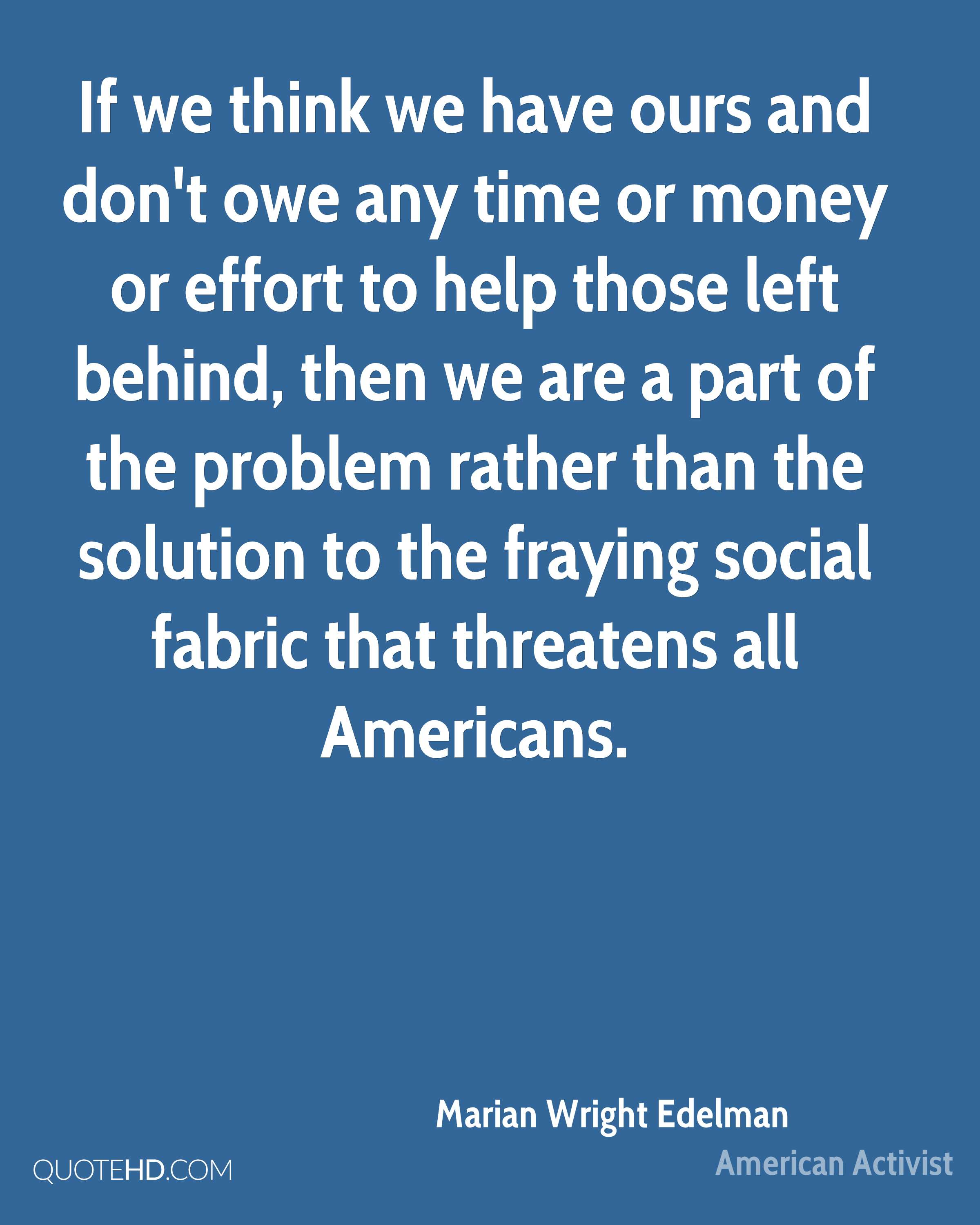 If we think we have ours and don't owe any time or money or effort to help those left behind, then we are a part of the problem rather than the solution to the fraying social fabric that threatens all Americans.