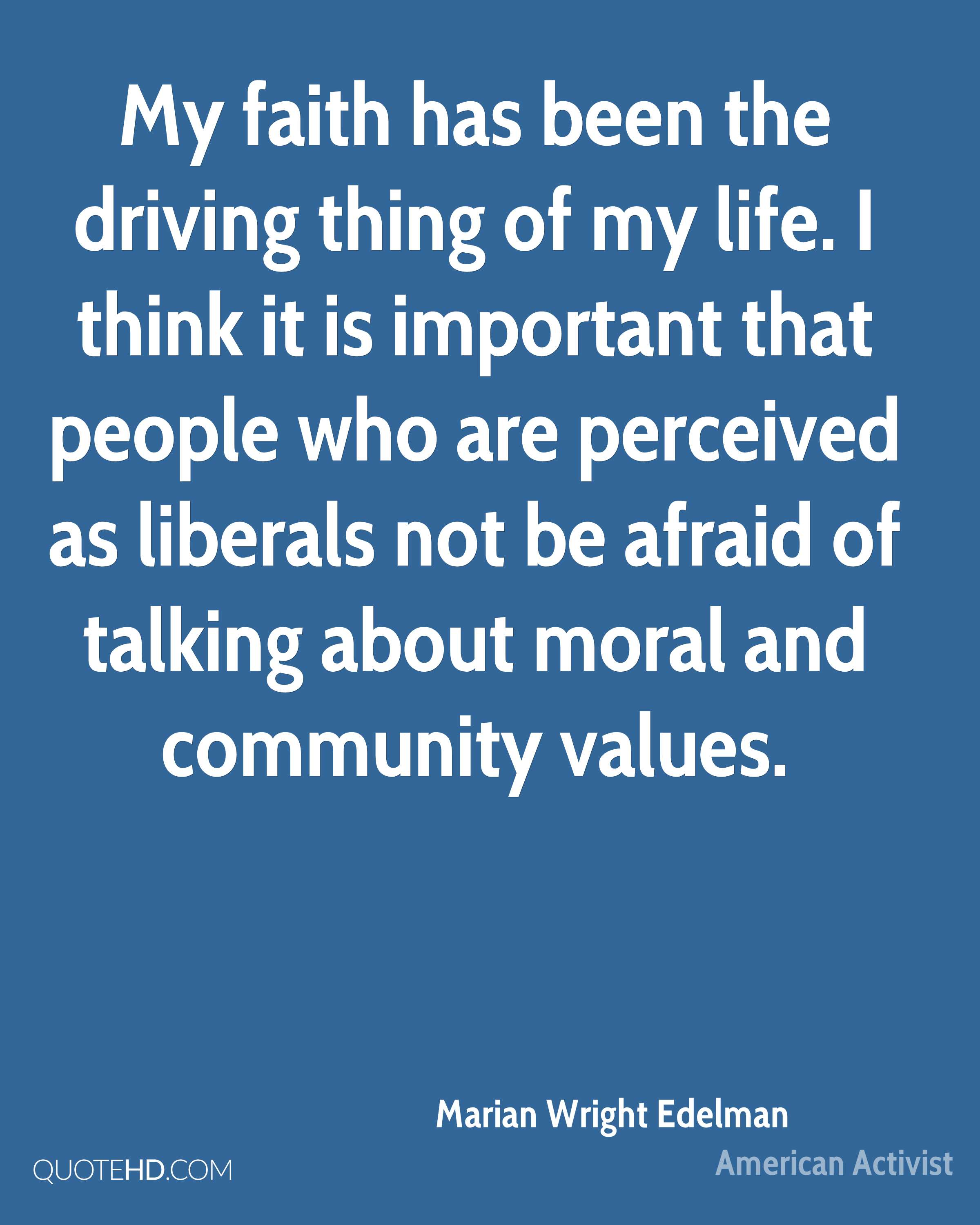 My faith has been the driving thing of my life. I think it is important that people who are perceived as liberals not be afraid of talking about moral and community values.