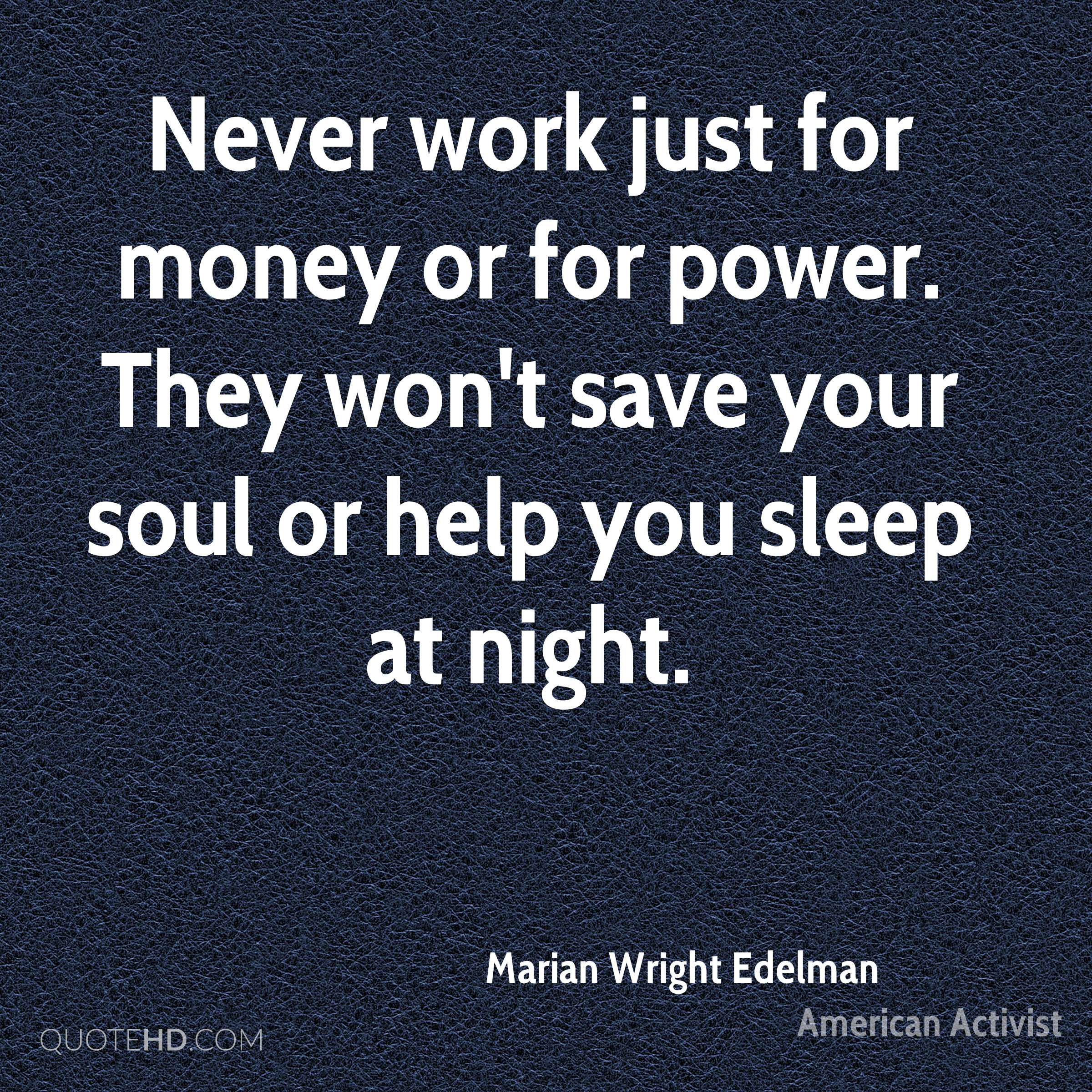Never work just for money or for power. They won't save your soul or help you sleep at night.