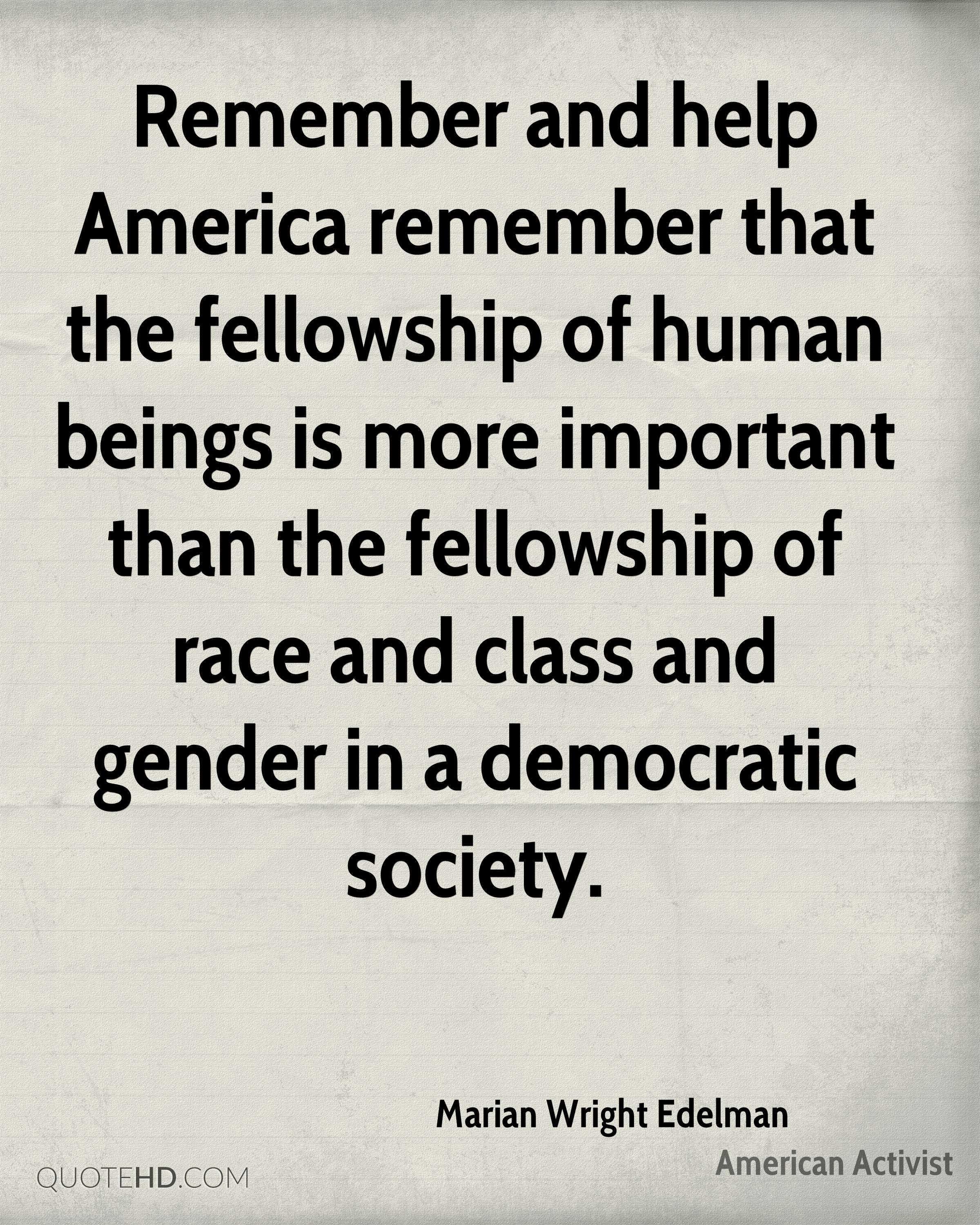 Remember and help America remember that the fellowship of human beings is more important than the fellowship of race and class and gender in a democratic society.