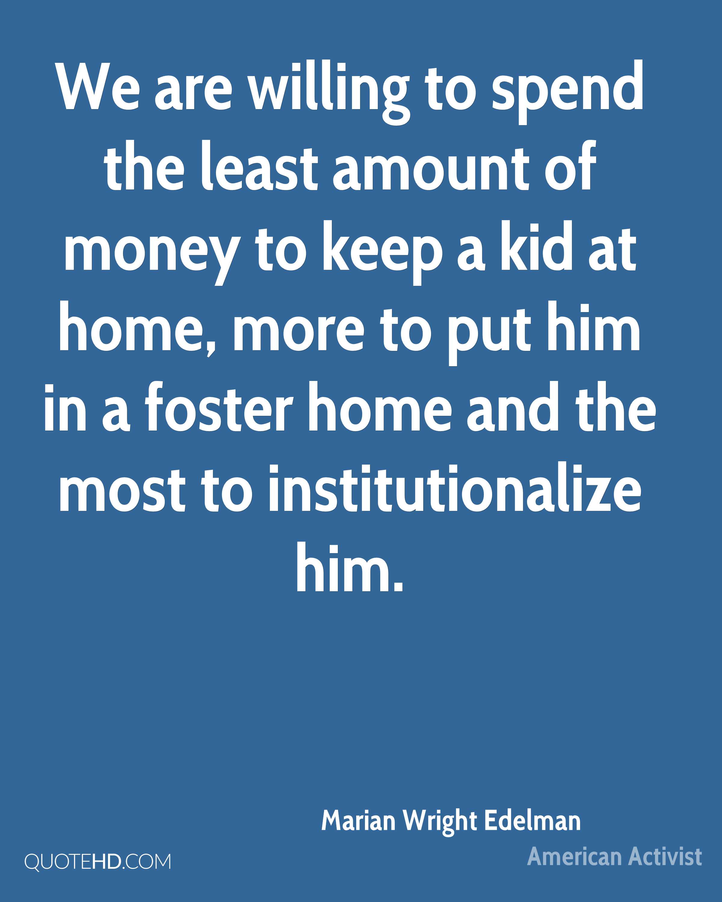 We are willing to spend the least amount of money to keep a kid at home, more to put him in a foster home and the most to institutionalize him.