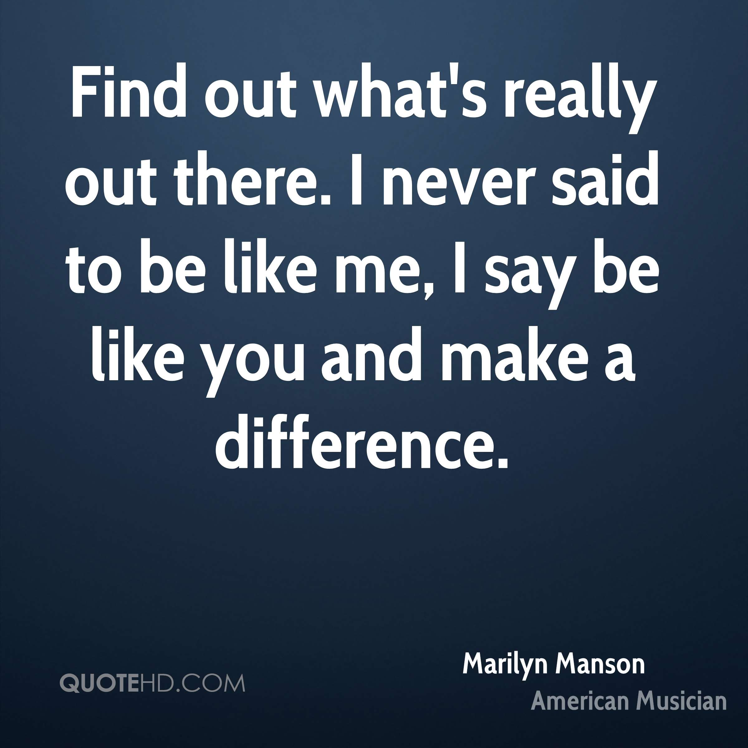 Find out what's really out there. I never said to be like me, I say be like you and make a difference.