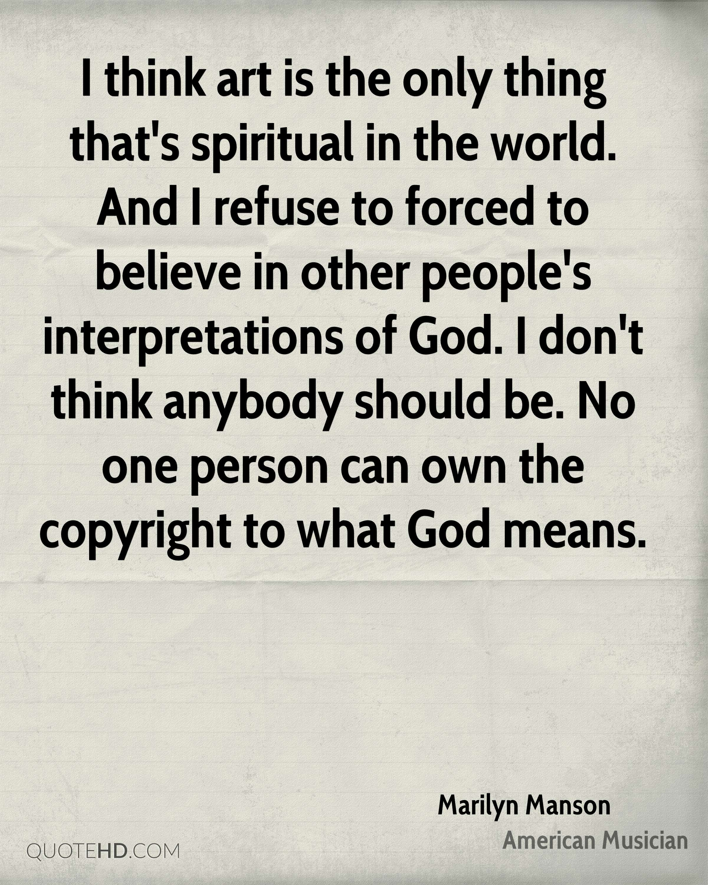 I think art is the only thing that's spiritual in the world. And I refuse to forced to believe in other people's interpretations of God. I don't think anybody should be. No one person can own the copyright to what God means.