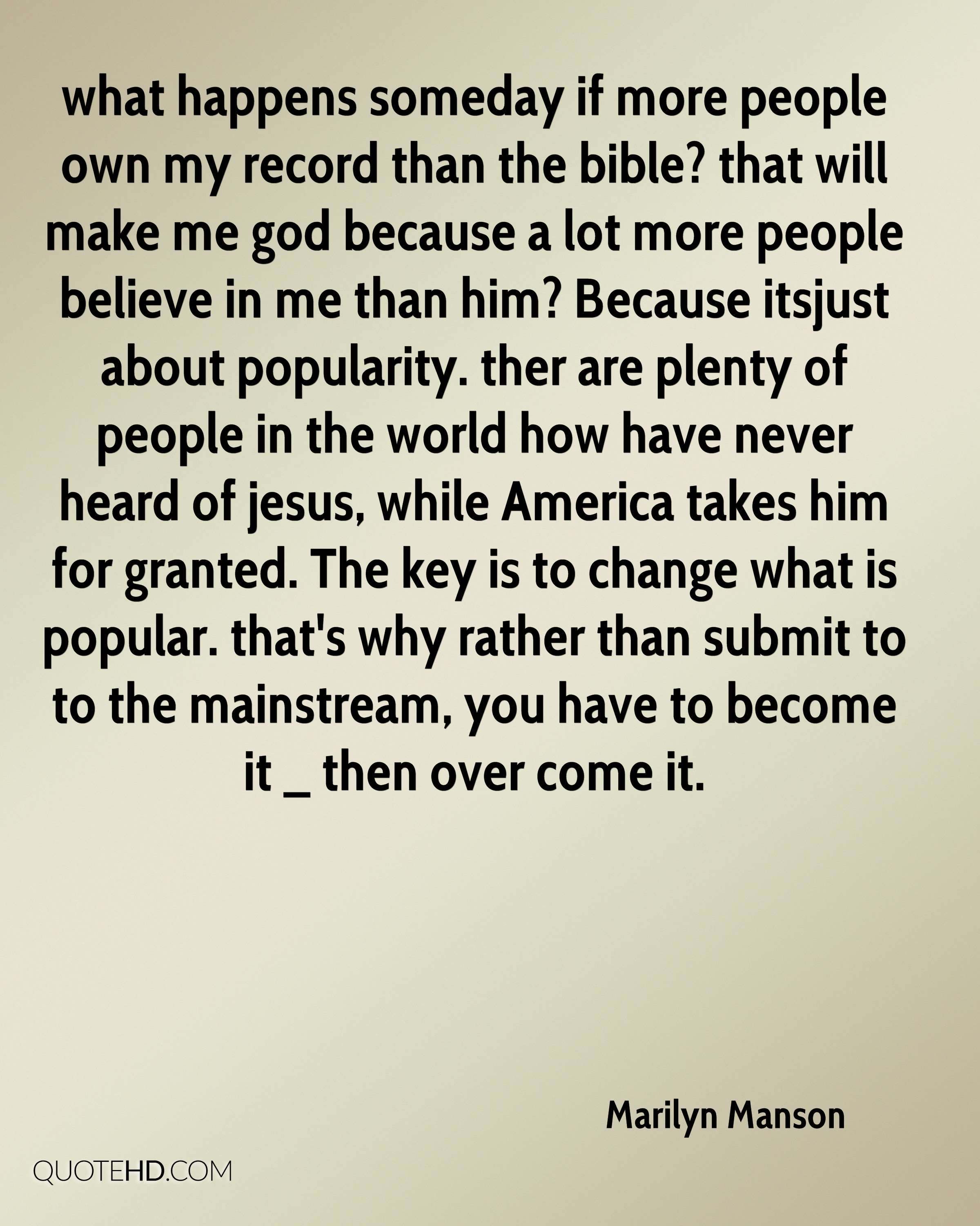 what happens someday if more people own my record than the bible? that will make me god because a lot more people believe in me than him? Because itsjust about popularity. ther are plenty of people in the world how have never heard of jesus, while America takes him for granted. The key is to change what is popular. that's why rather than submit to to the mainstream, you have to become it _ then over come it.