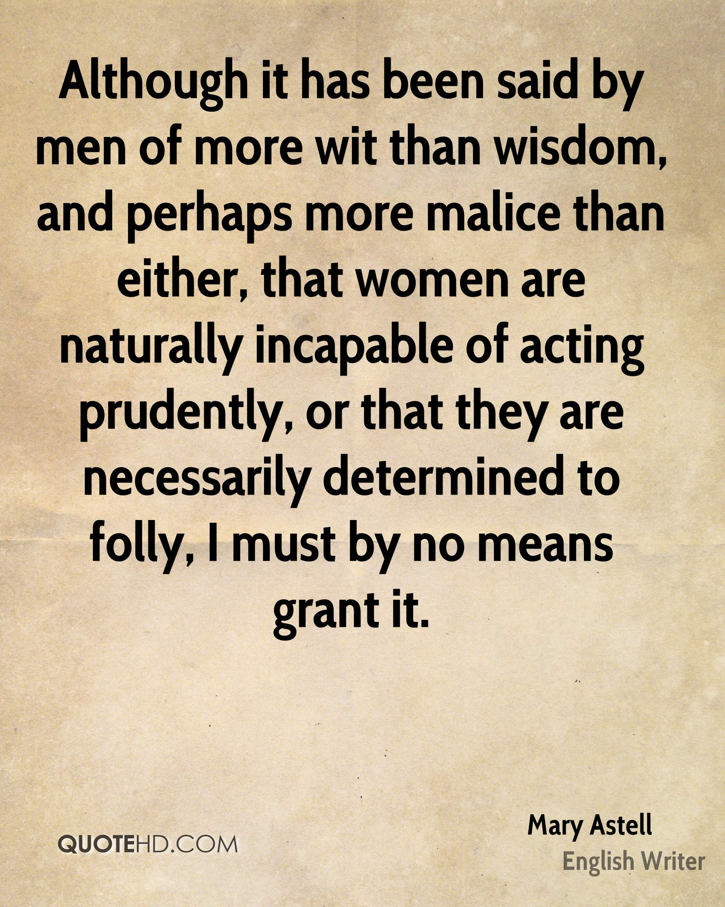 Although it has been said by men of more wit than wisdom, and perhaps more malice than either, that women are naturally incapable of acting prudently, or that they are necessarily determined to folly, I must by no means grant it.