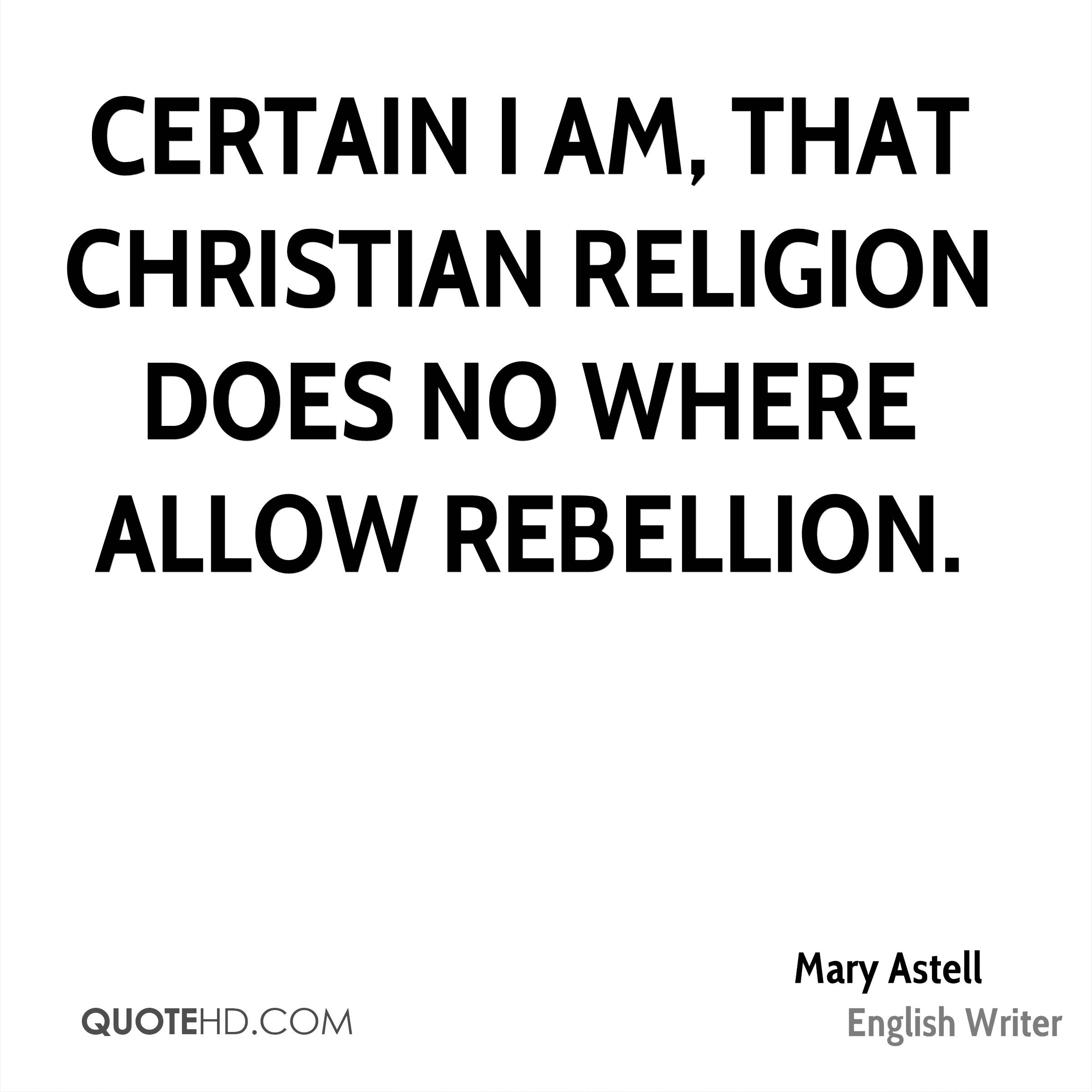 Certain I am, that Christian Religion does no where allow Rebellion.