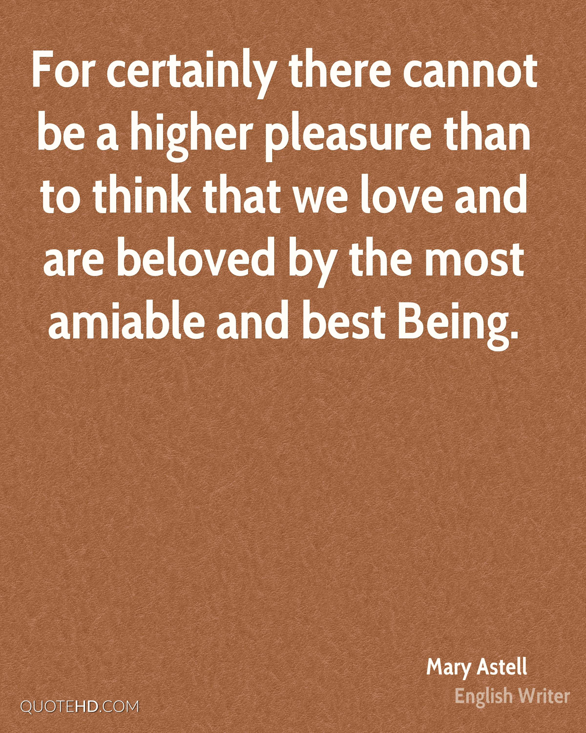 For certainly there cannot be a higher pleasure than to think that we love and are beloved by the most amiable and best Being.