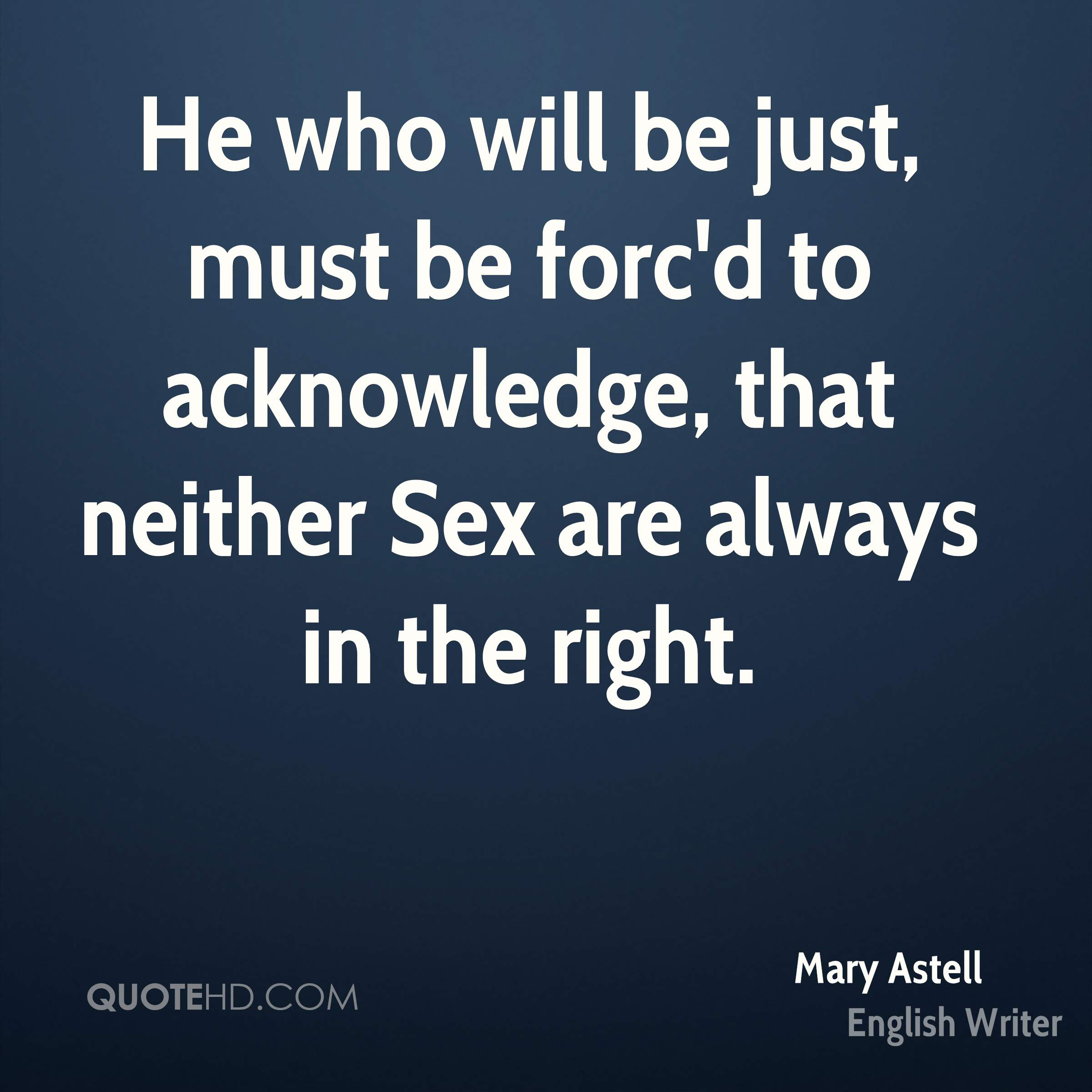 He who will be just, must be forc'd to acknowledge, that neither Sex are always in the right.