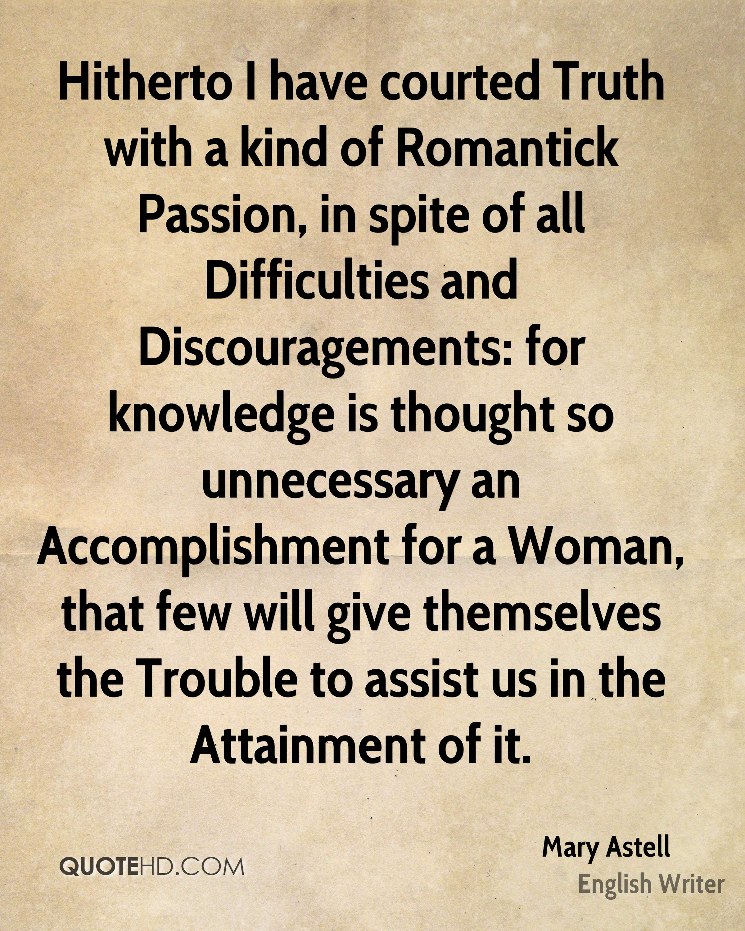 Hitherto I have courted Truth with a kind of Romantick Passion, in spite of all Difficulties and Discouragements: for knowledge is thought so unnecessary an Accomplishment for a Woman, that few will give themselves the Trouble to assist us in the Attainment of it.