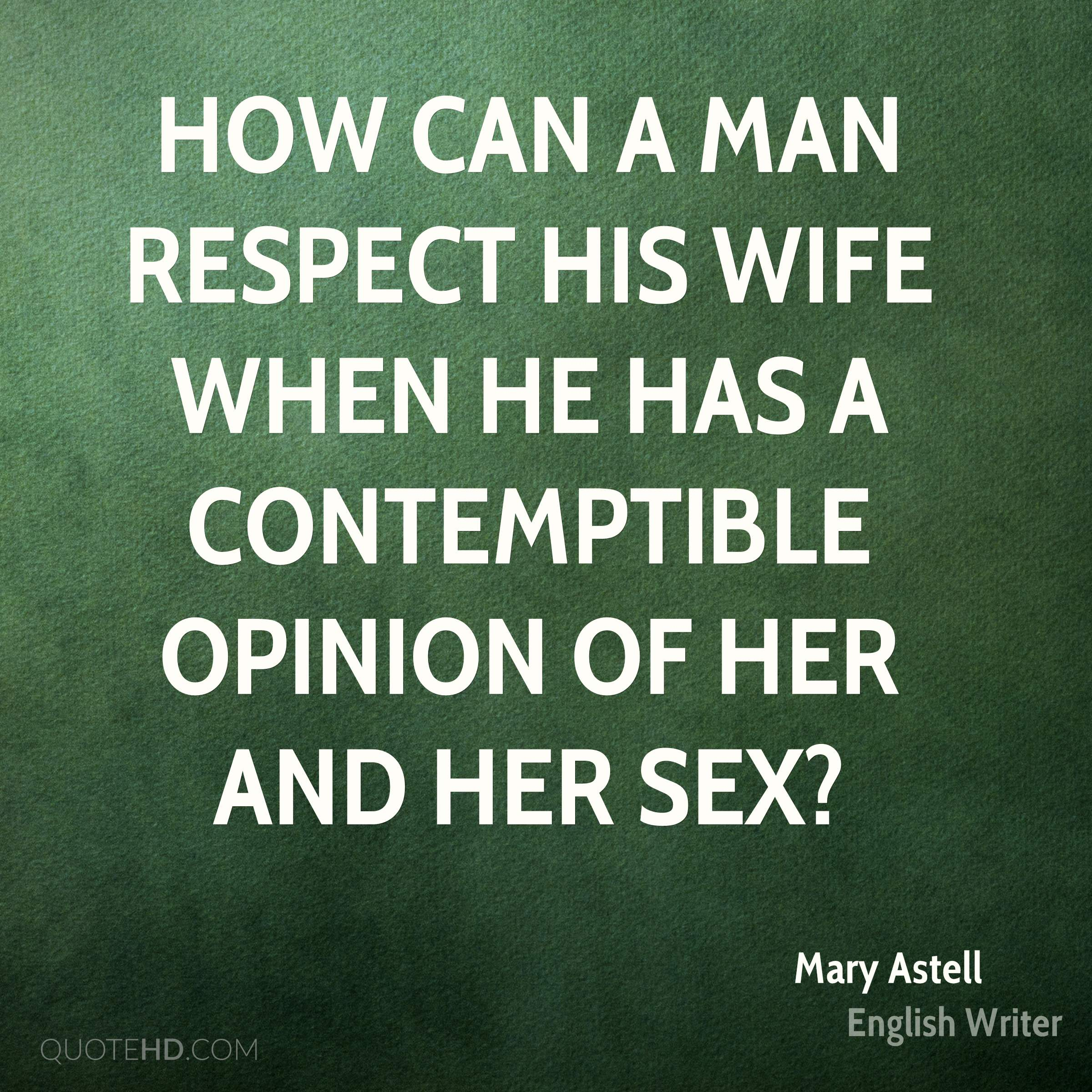 How can a Man respect his Wife when he has a contemptible Opinion of her and her Sex?