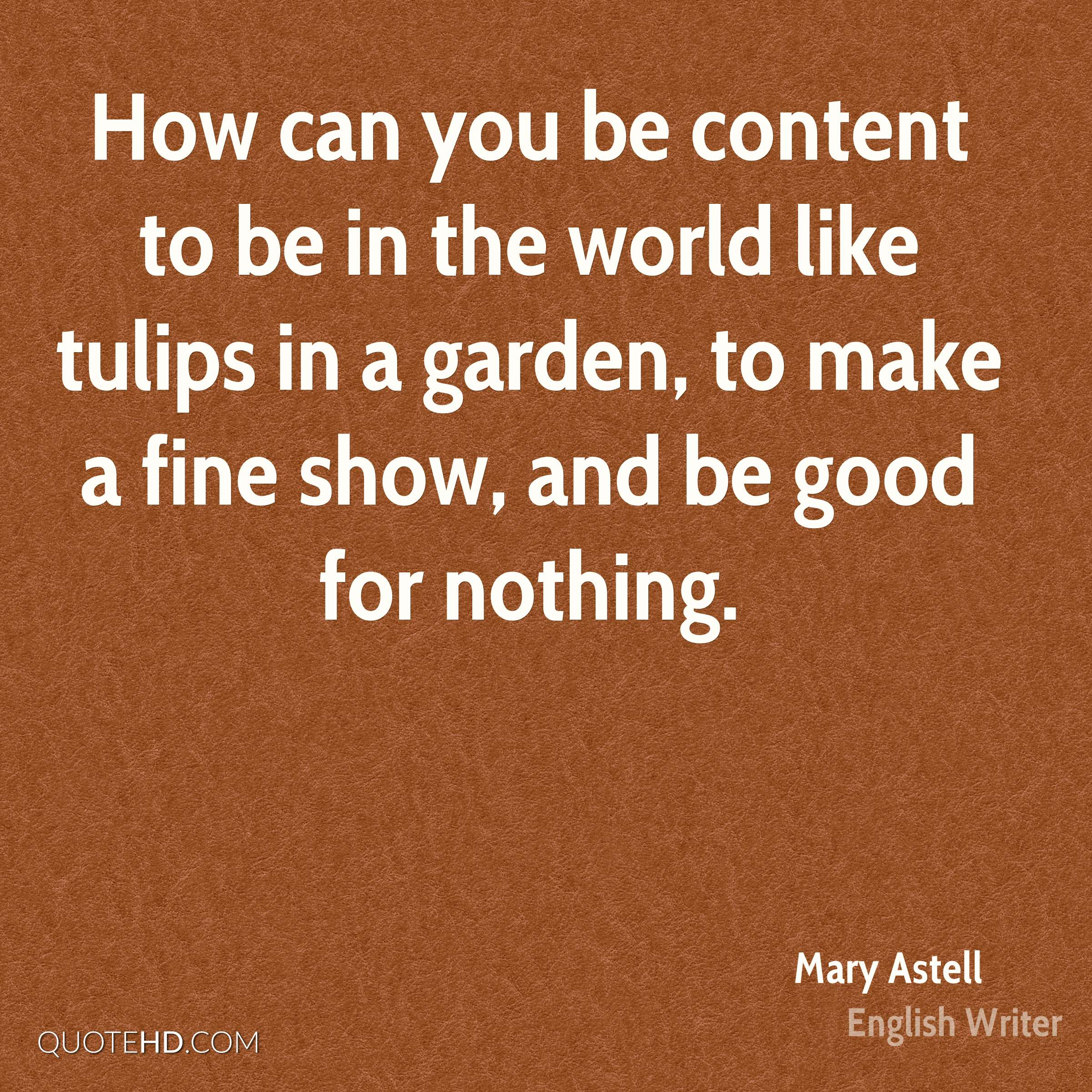 How can you be content to be in the world like tulips in a garden, to make a fine show, and be good for nothing.