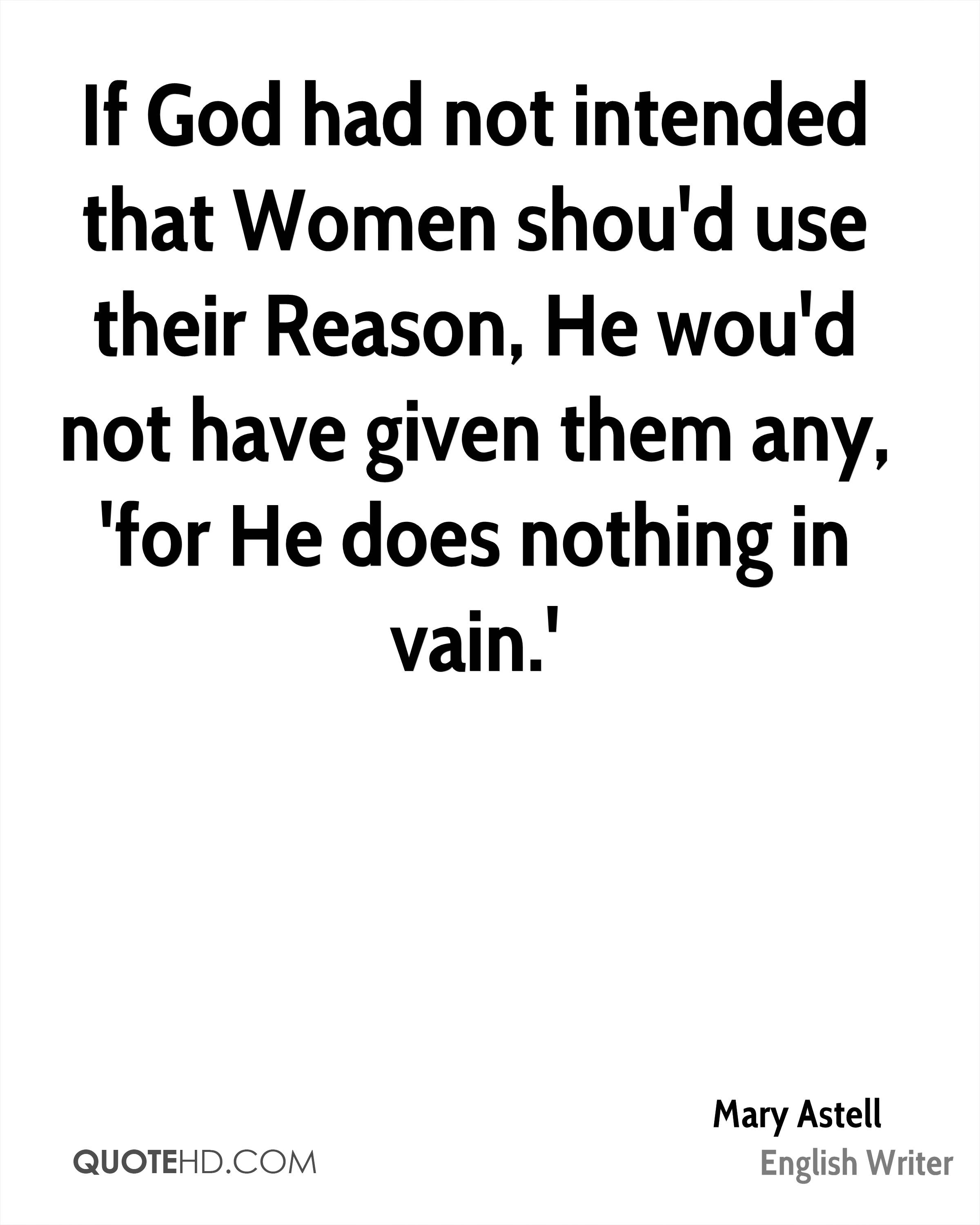 If God had not intended that Women shou'd use their Reason, He wou'd not have given them any, 'for He does nothing in vain.'