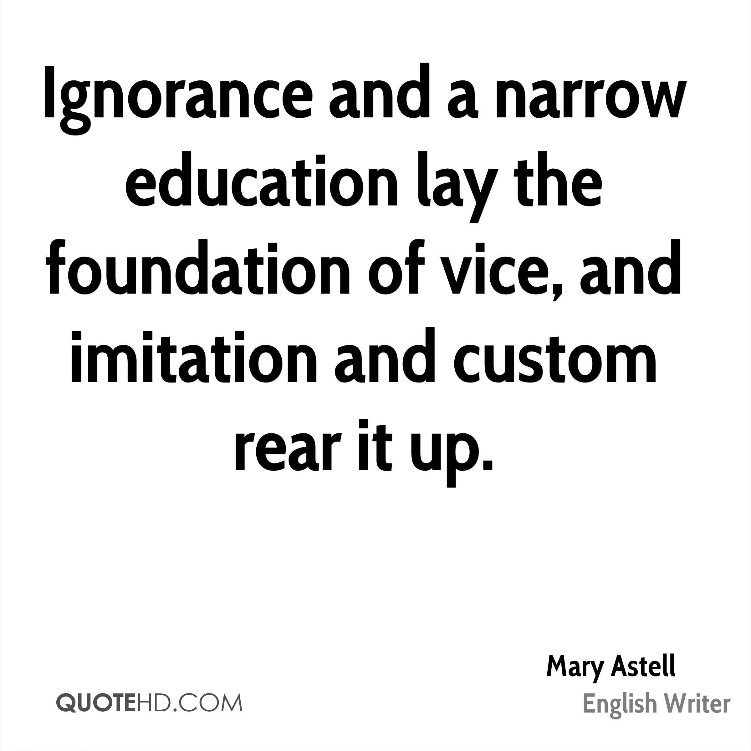 Ignorance and a narrow education lay the foundation of vice, and imitation and custom rear it up.