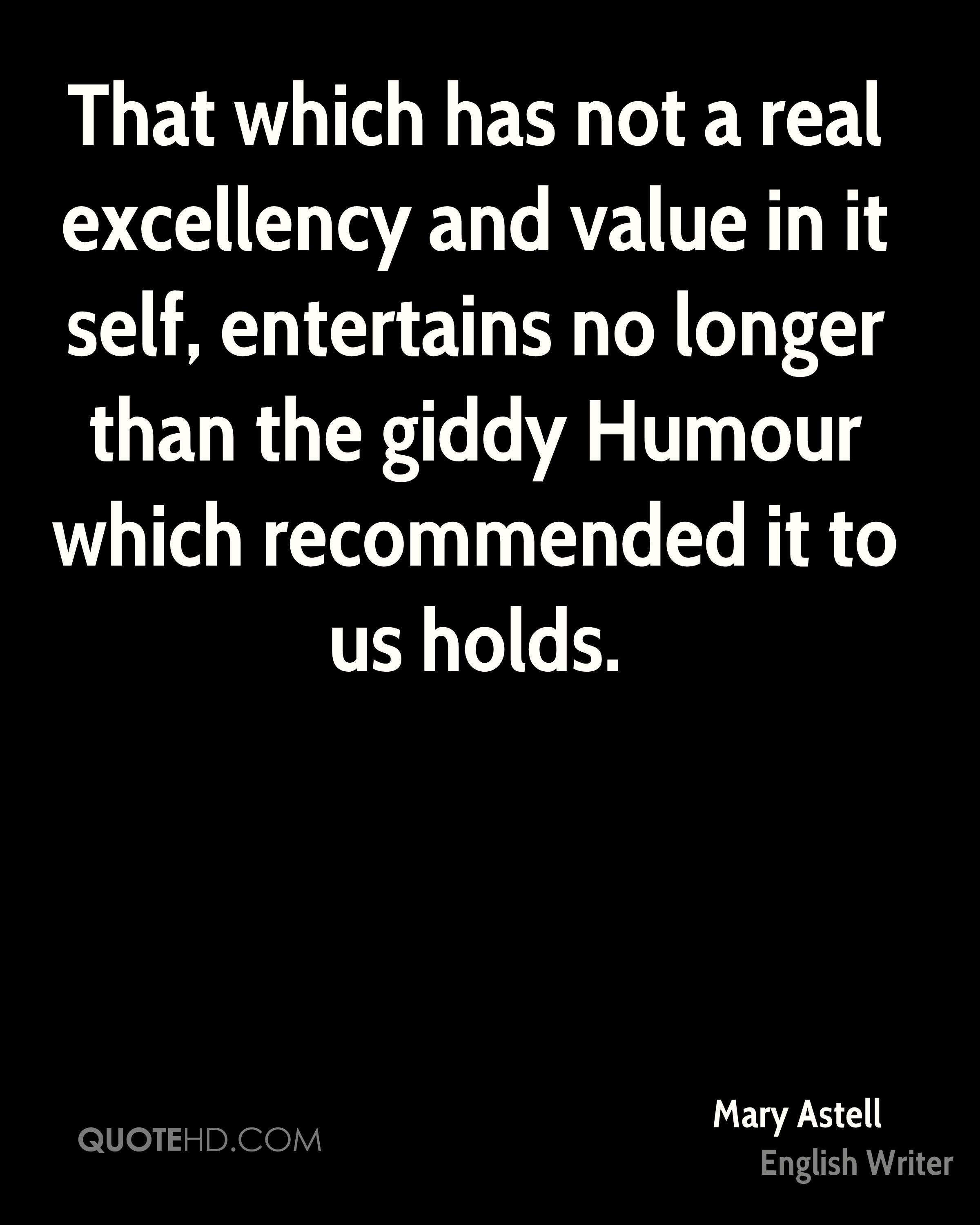 That which has not a real excellency and value in it self, entertains no longer than the giddy Humour which recommended it to us holds.